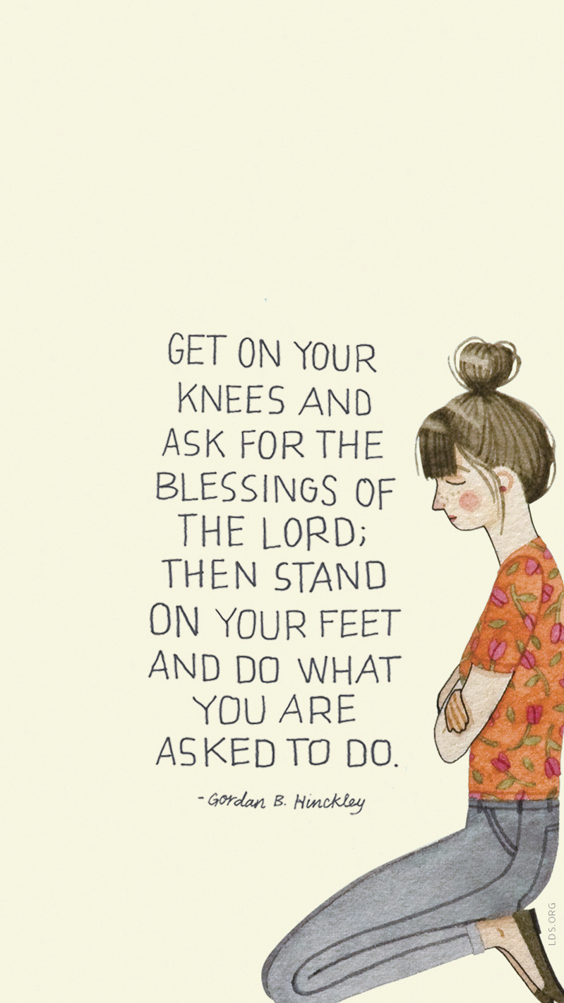 """""""Get on your knees and ask for the blessings of the Lord; then stand on your feet and do what you are asked to do."""" —Gordon B. Hinckley, """"To the Women of the Church"""""""