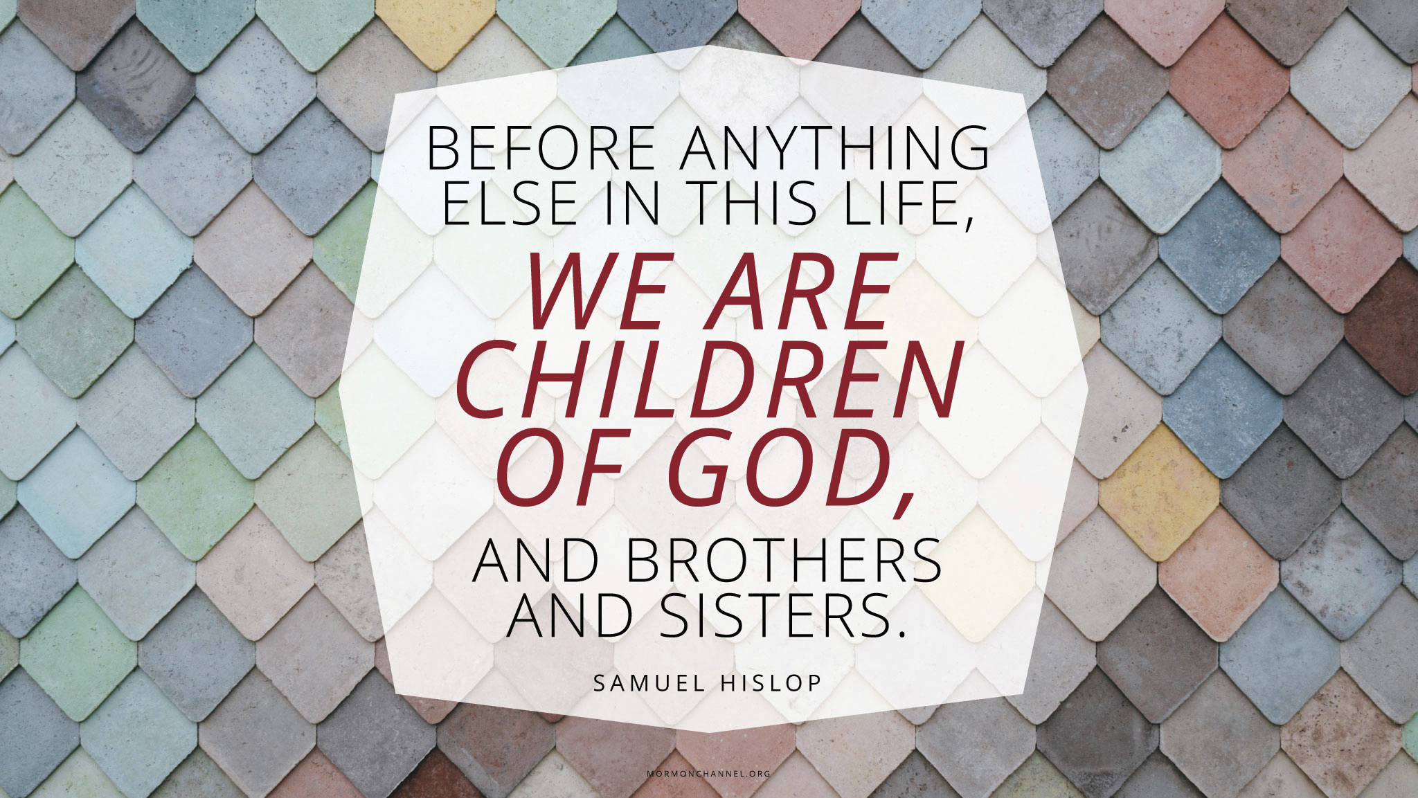 """""""Before anything else in this life, we are children of God, and brothers and sisters.""""—Samuel Hislop"""