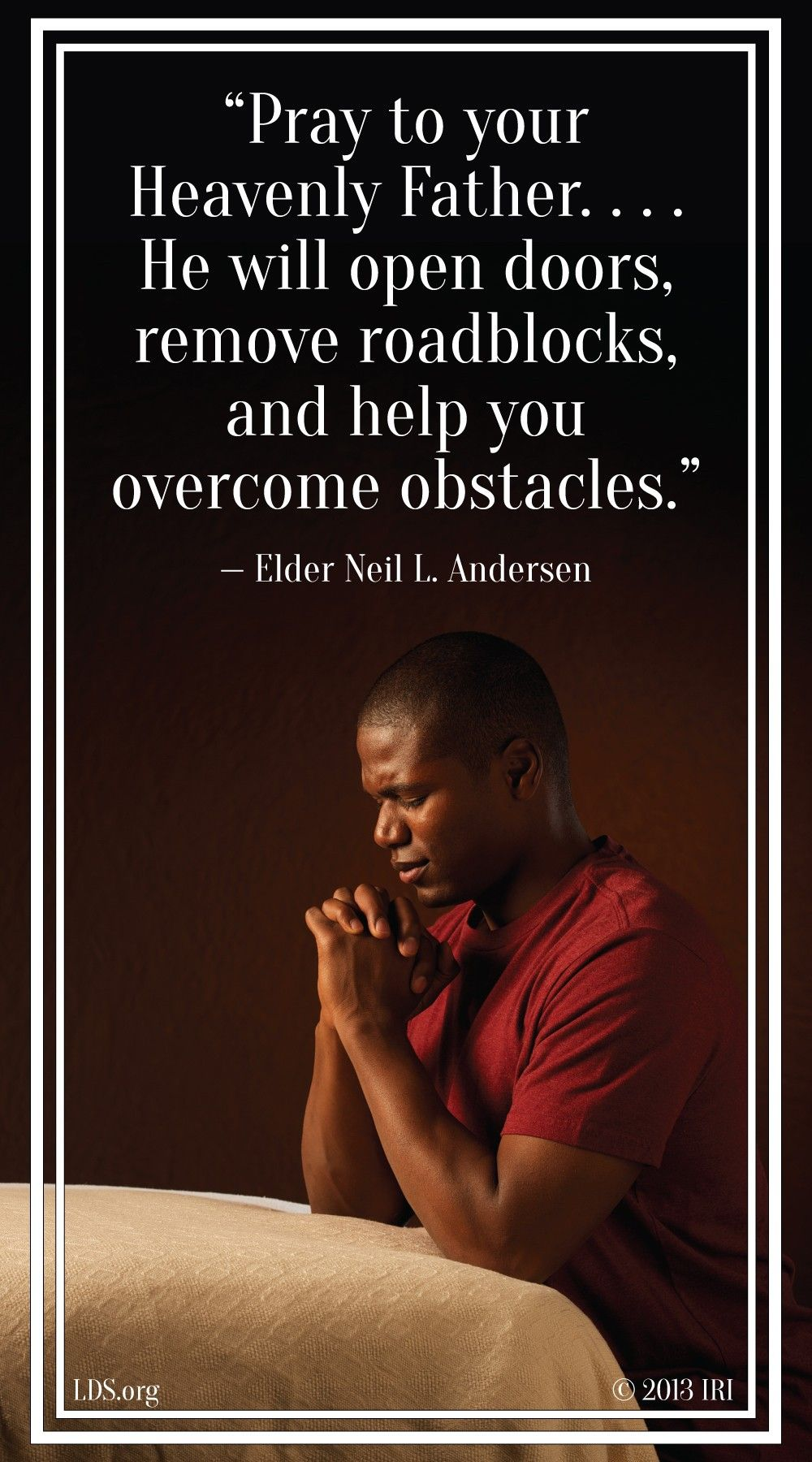 """""""Pray to your Heavenly Father. … He will open doors, remove roadblocks, and help you overcome obstacles.""""—Elder Neil L. Andersen, """"It's a Miracle"""""""