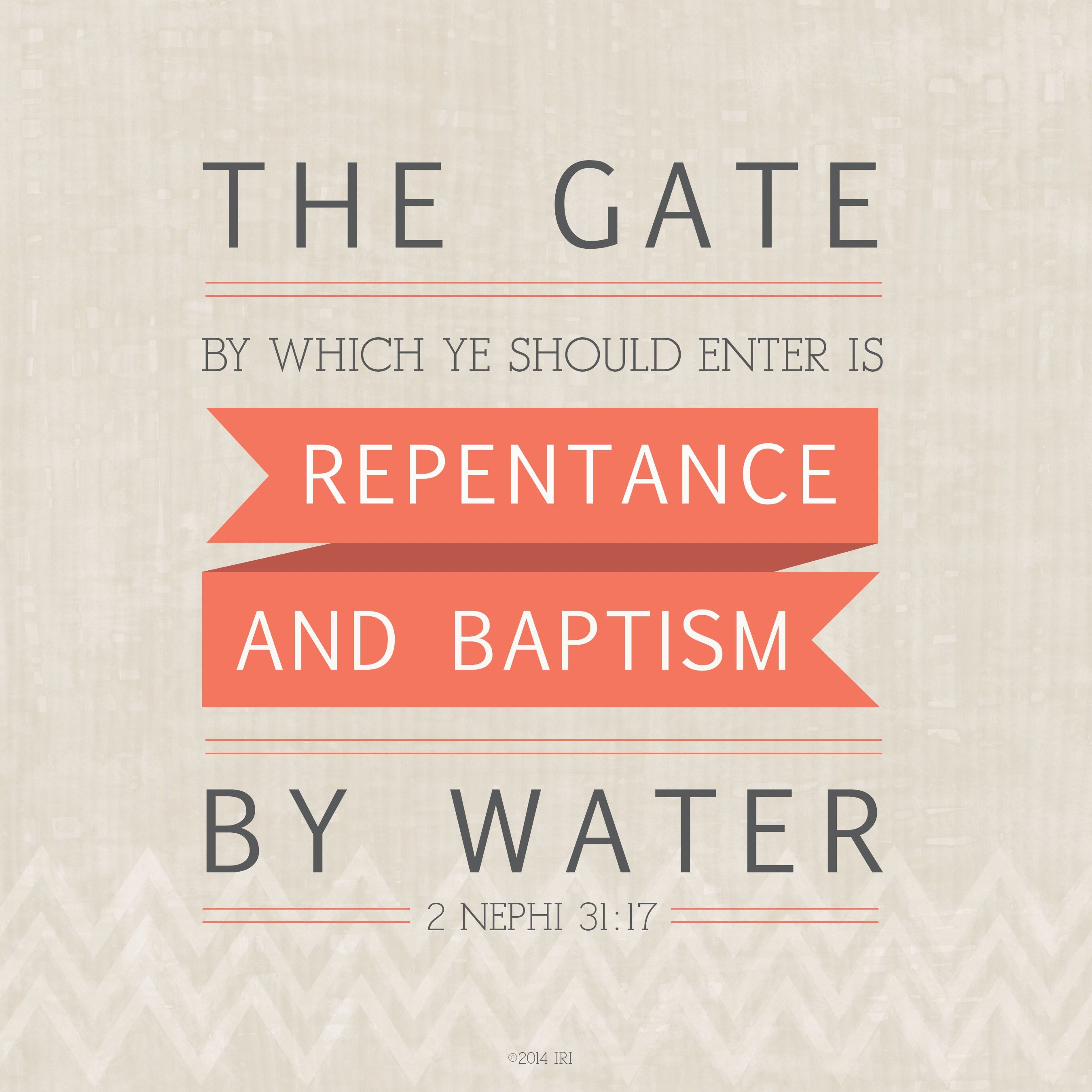 """""""The gate by which ye should enter is repentance and baptism by water.""""—2 Nephi 31:17."""