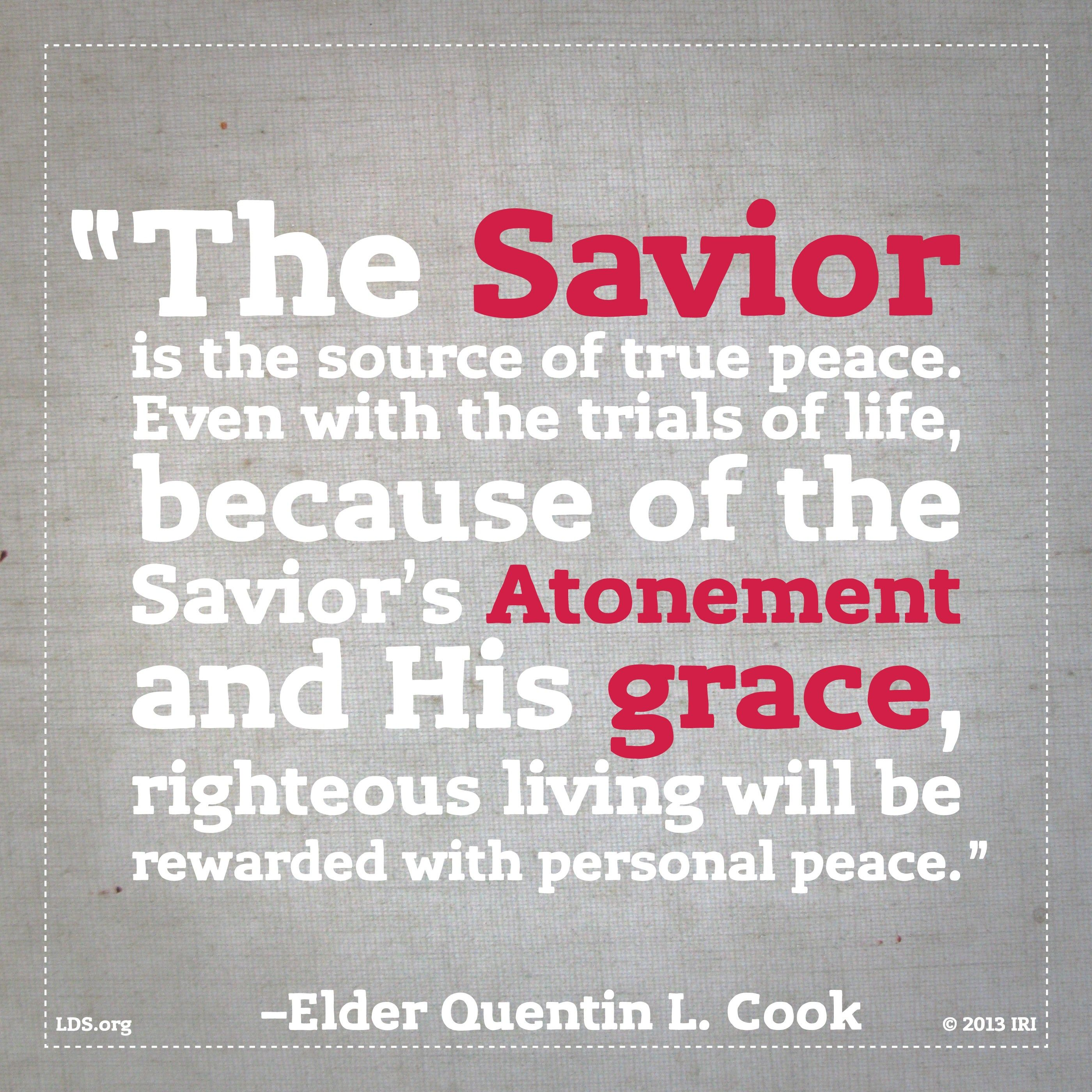 """The Savior is the source of true peace. Even with the trials of life, because of the Savior's Atonement and His grace, righteous living will be rewarded with personal peace.""—Elder Quentin L. Cook, ""Personal Peace: The Reward of Righteousness"""