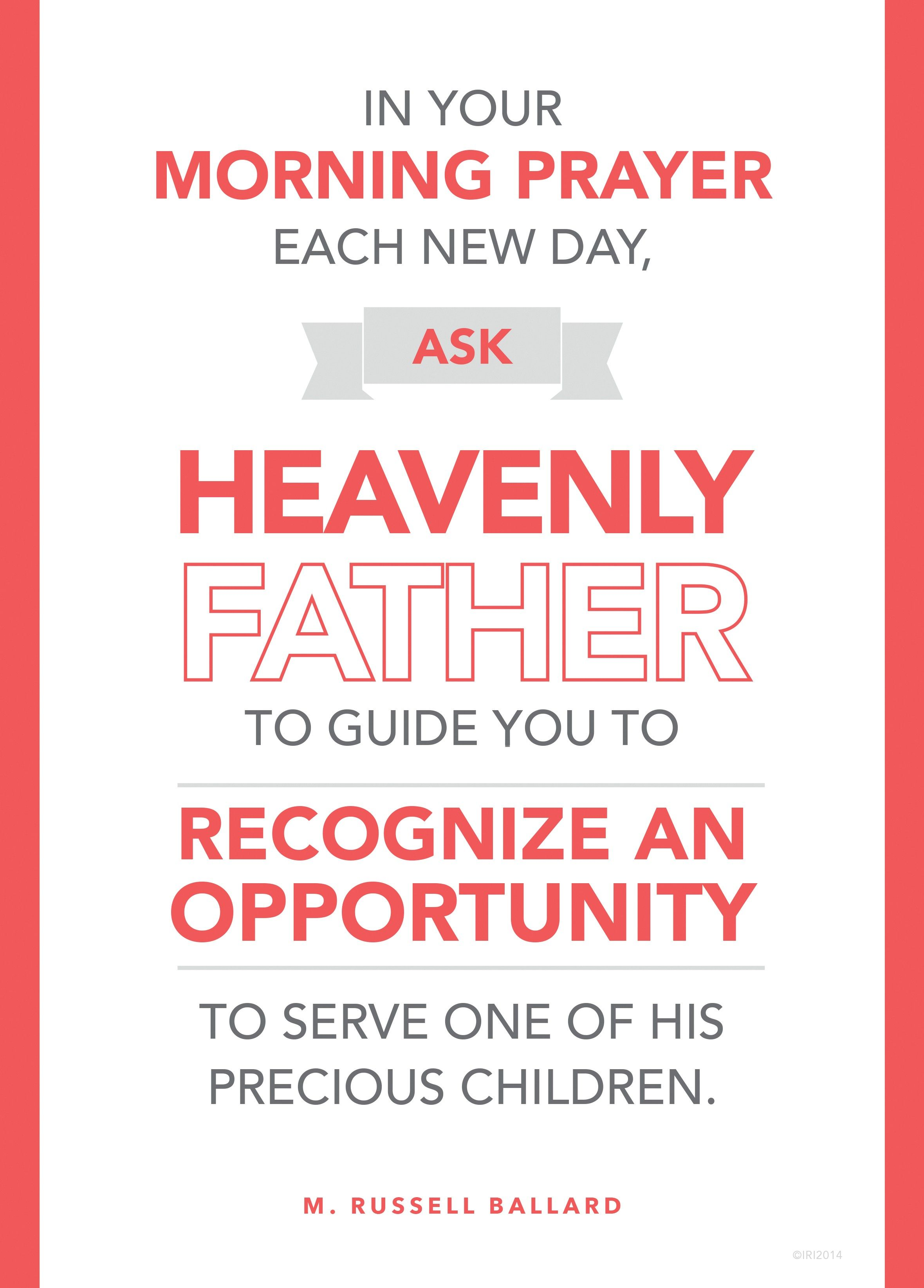 """""""In your morning prayer each new day, ask Heavenly Father to guide you to recognize an opportunity to serve one of His precious children.""""—Elder M. Russell Ballard, """"Be Anxiously Engaged"""""""