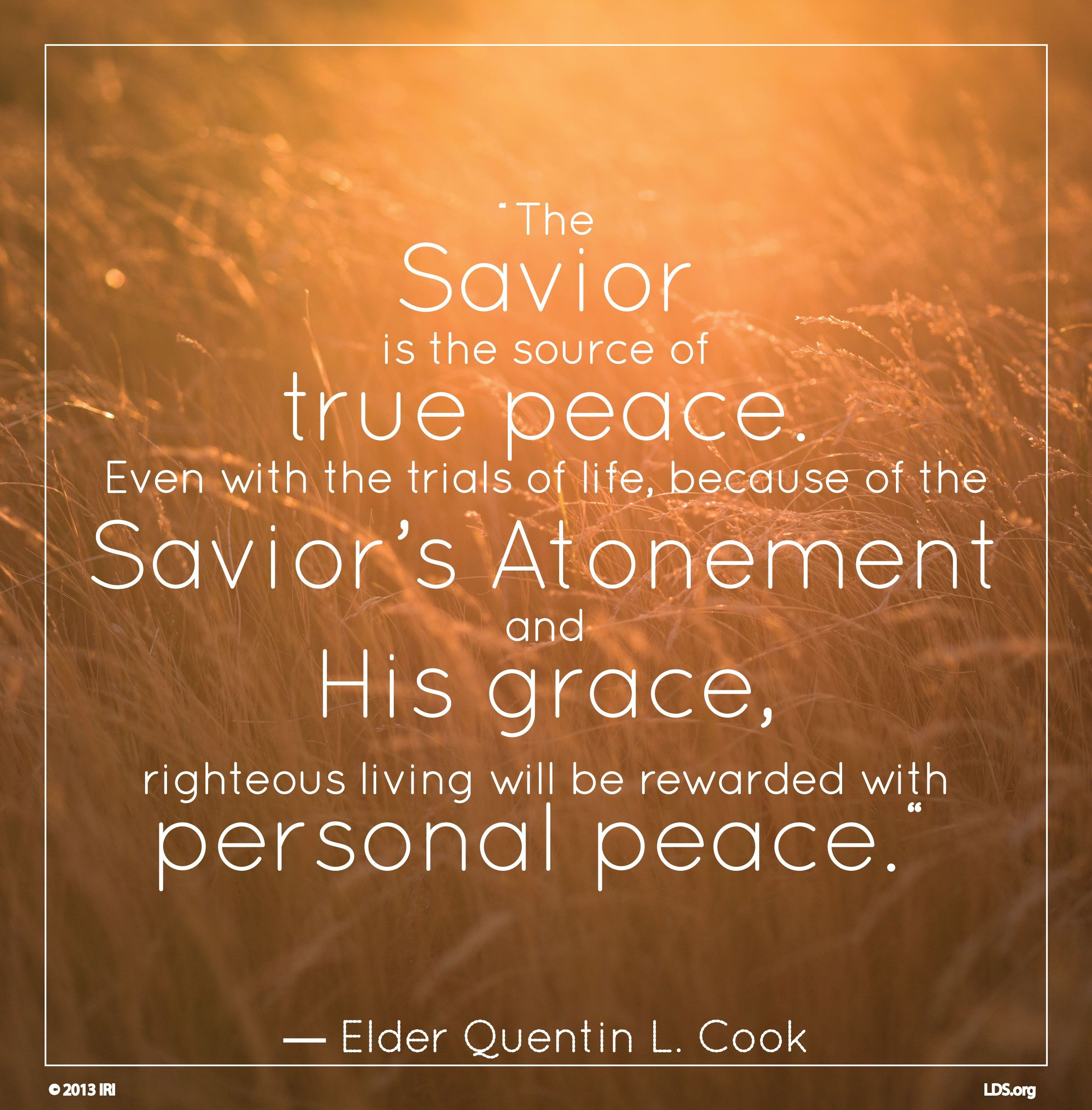 """""""The Savior is the source of true peace. Even with the trials of life, because of the Savior's Atonement and His grace, righteous living will be rewarded with personal peace.""""—Elder Quentin L. Cook, """"Personal Peace: The Reward of Righteousness"""""""