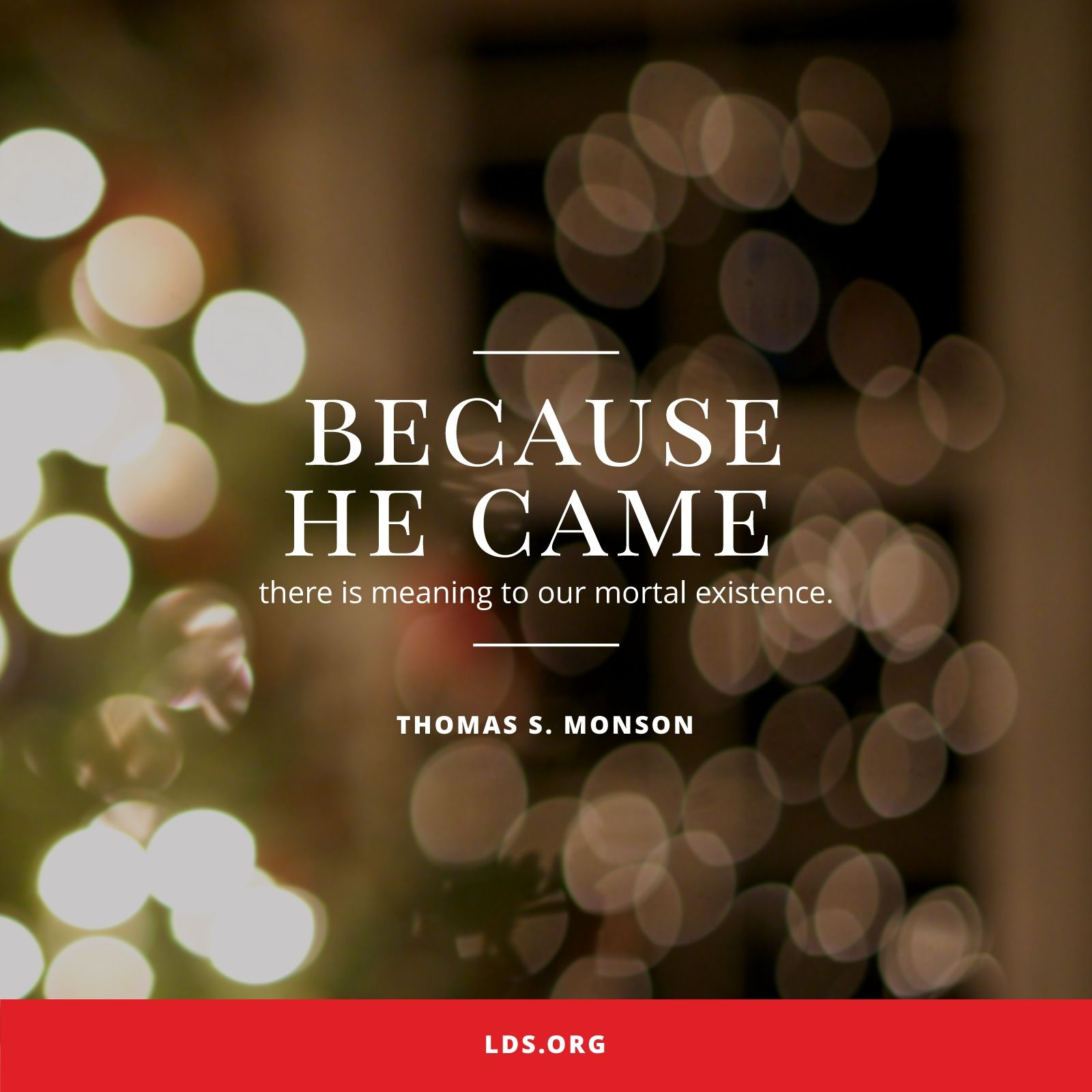 """""""Because He came, there is meaning to our mortal existence.""""—President Thomas S. Monson, """"Because He Came"""""""