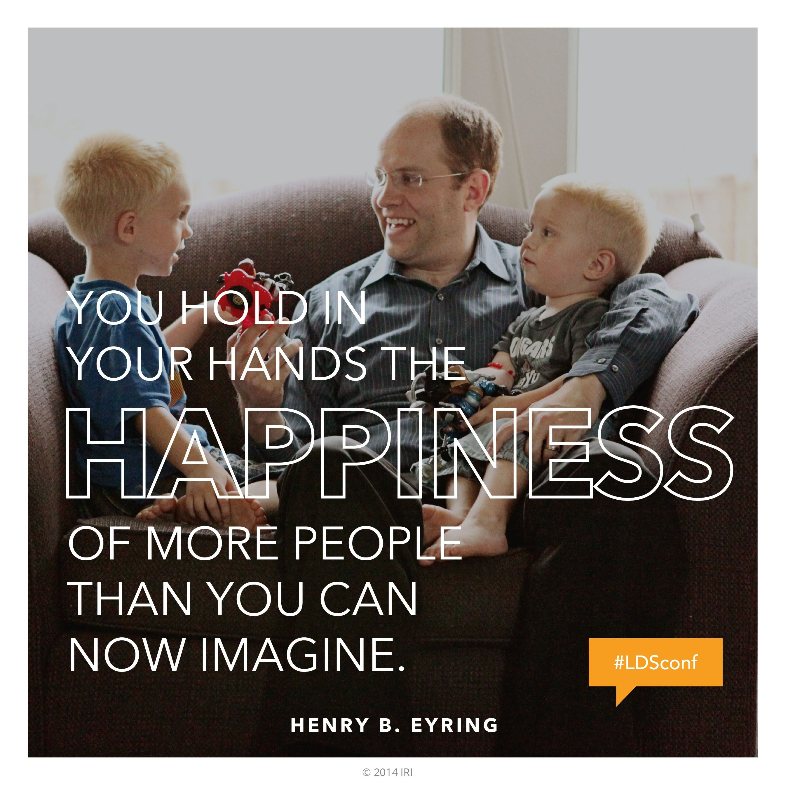 """""""You hold in your hands the happiness of more people than you can now imagine.""""—President Henry B. Eyring, """"A Priceless Heritage of Hope"""""""