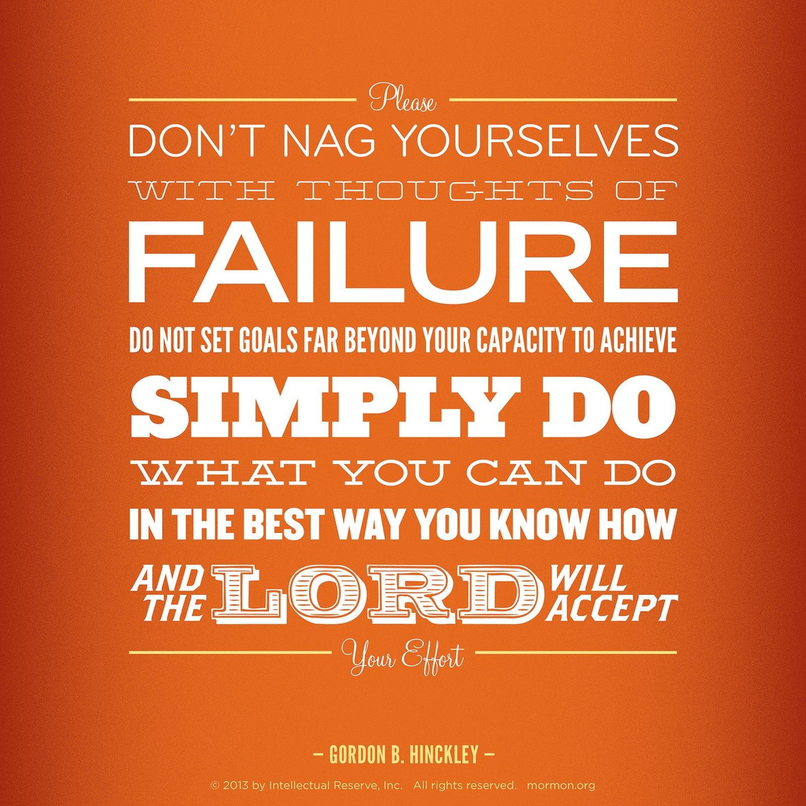 """""""Please don't nag yourselves with thoughts of failure. Do not set goals far beyond your capacity to achieve. Simply do what you can do, in the best way you know how, and the Lord will accept your effort.""""—President Gordon B. Hinckley, """"Rise to the Stature of the Divine within You"""""""