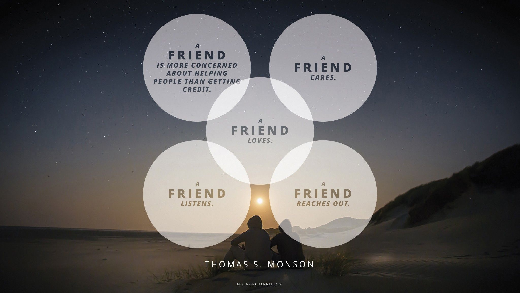 """""""A friend is more concerned about helping people than getting credit. A friend cares. A friend loves. A friend listens. And a friend reaches out.""""—President Thomas S. Monson, """"To the Rescue"""" © undefined ipCode 1."""