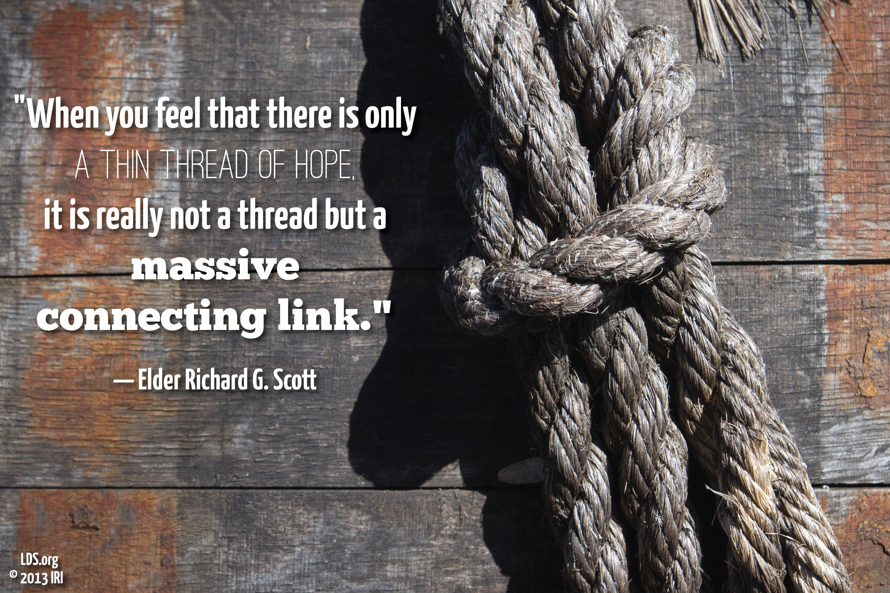 """""""When you feel that there is only a thin thread of hope, it is really not a thread but a massive connecting link.""""—Elder Richard G. Scott, """"For Peace at Home"""""""