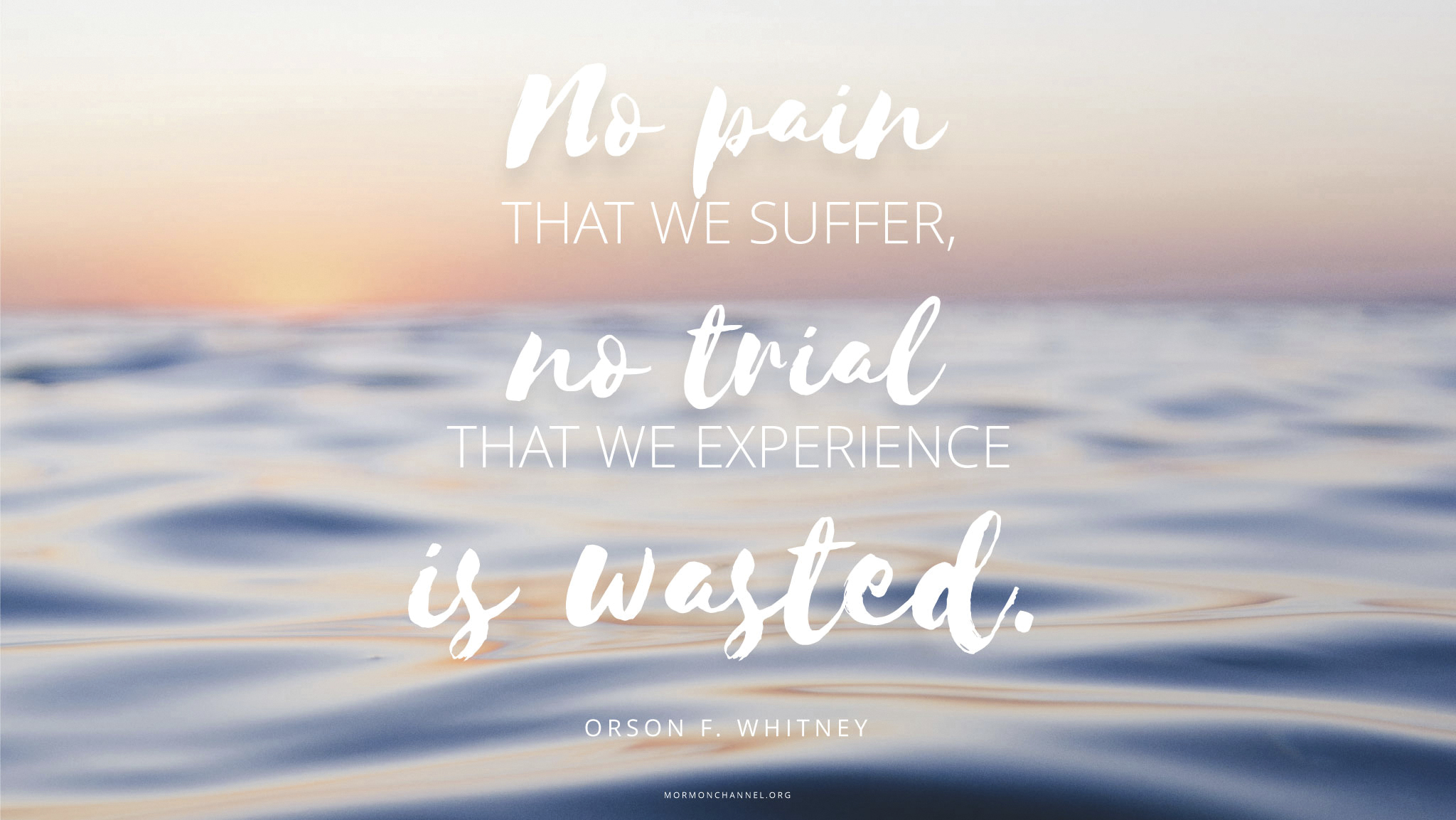 """""""No pain that we suffer, no trial that we experience is wasted.""""—Elder Orson F. Whitney, in Spencer W. Kimball, Faith Precedes the Miracle (1972), 98"""