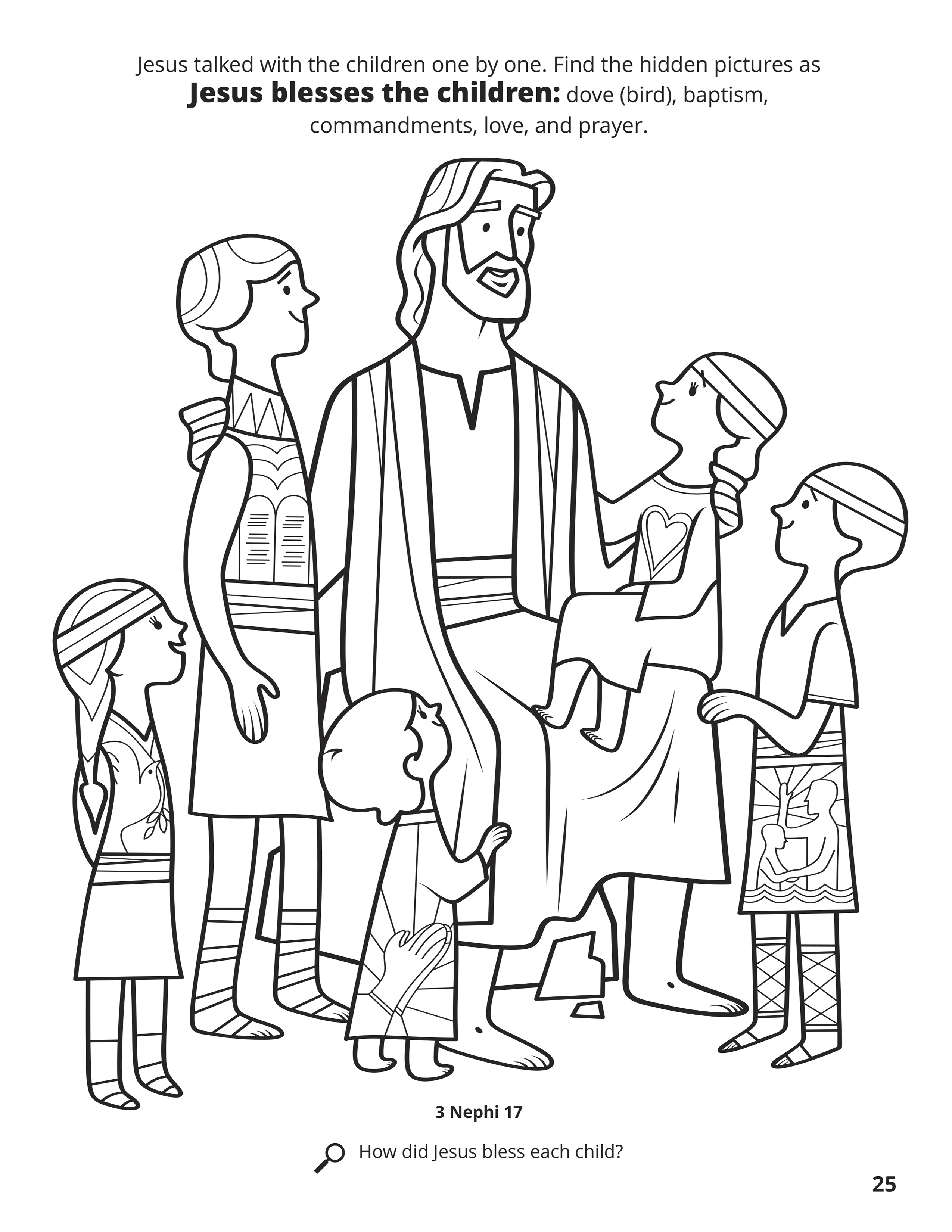 Jesus talked with the children one by one. Find the hidden pictures as Jesus blesses the children: dove (bird), baptism, commandments, love, and prayer. Location in the Scriptures: 3 Nephi 17. Search the Scriptures: How did Jesus bless each child?