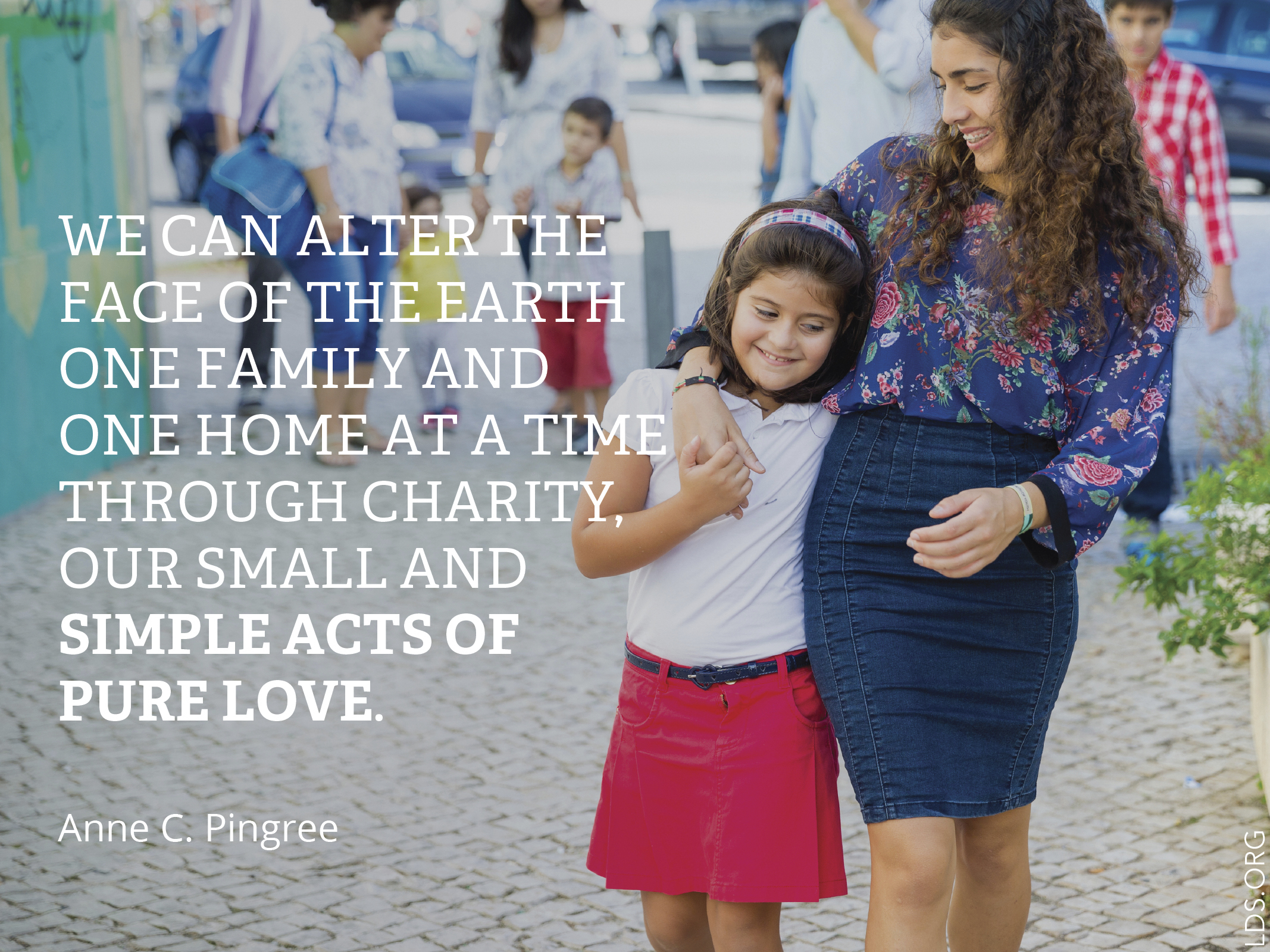 """""""We can alter the face of the earth one family and one home at a time through charity, our small and simple acts of pure love.""""—Sister Anne C. Pingree, """"Charity: One Family, One Home at a Time"""""""