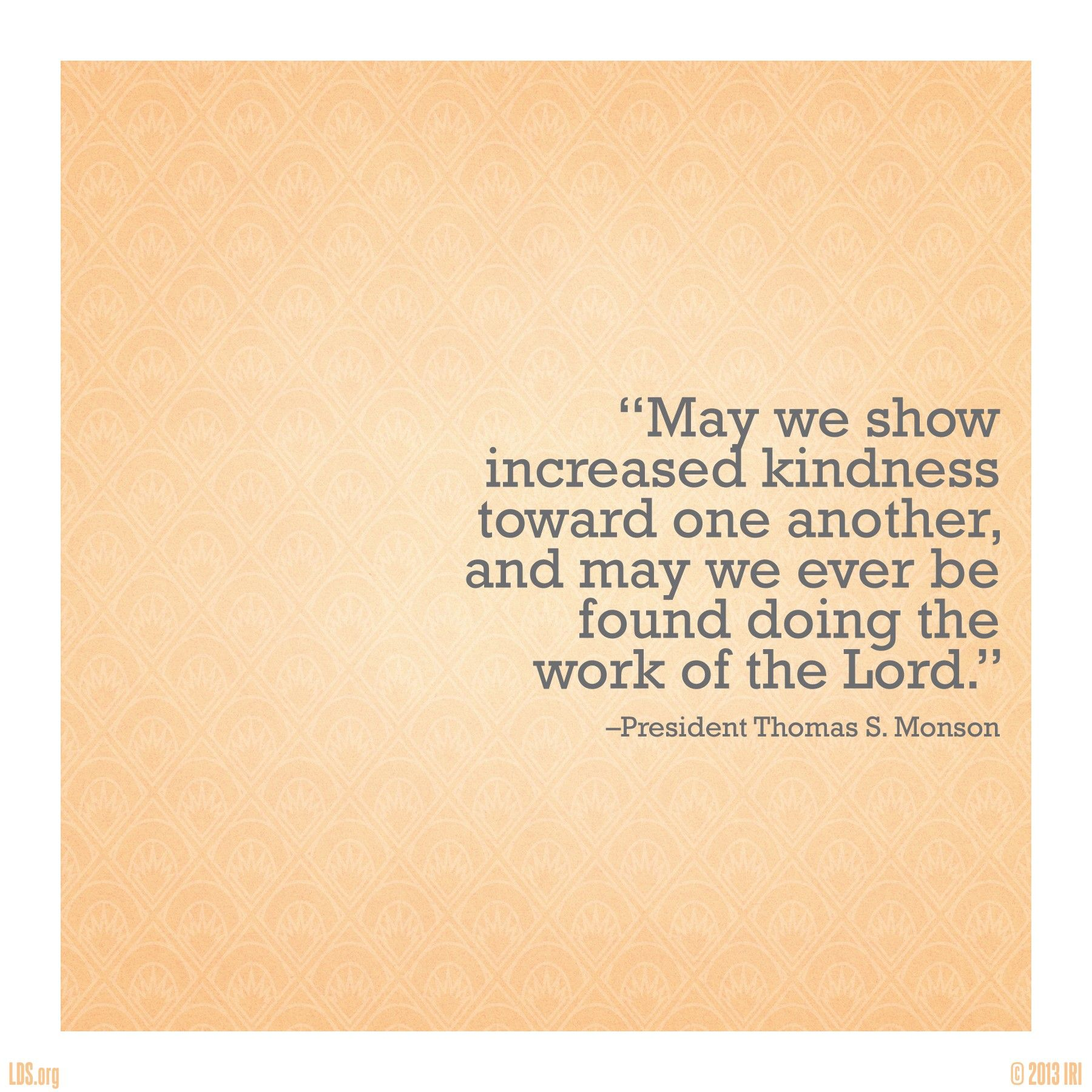 """""""May we show increased kindness toward one another, and may we ever be found doing the work of the Lord.""""—President Thomas S. Monson, """"Till We Meet Again"""""""