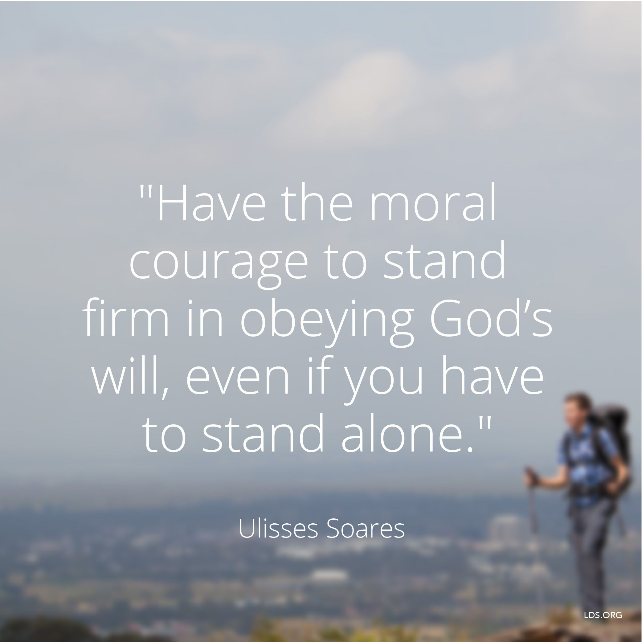 """""""Have the moral courage to stand firm in obeying God's will, even if you have to stand alone.""""—Elder Ulisses Soares, """"Yes, We Can and Will Win!"""""""