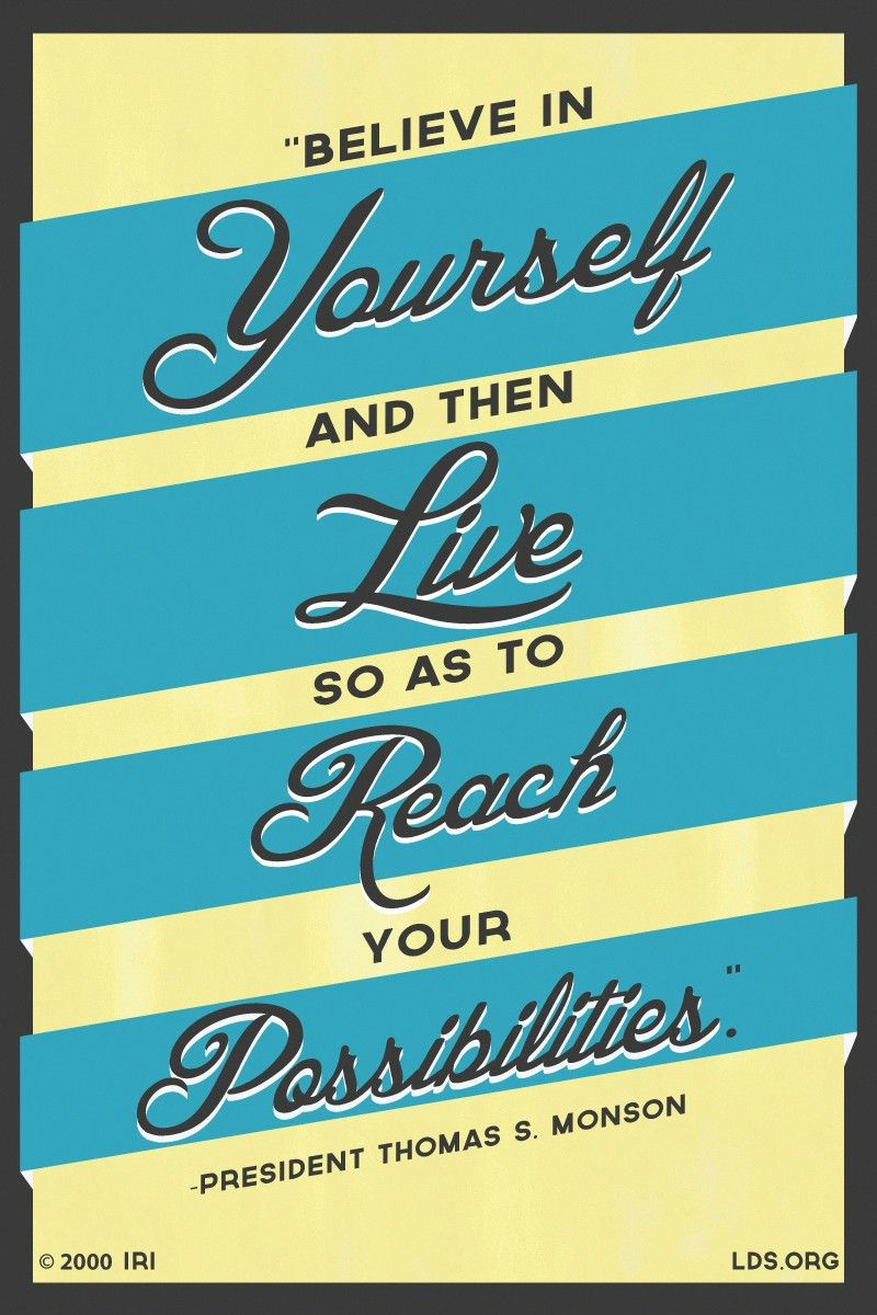 """""""Believe in yourself and then live so as to reach your possibilities.""""—President Thomas S. Monson, """"Living the Abundant Life."""""""