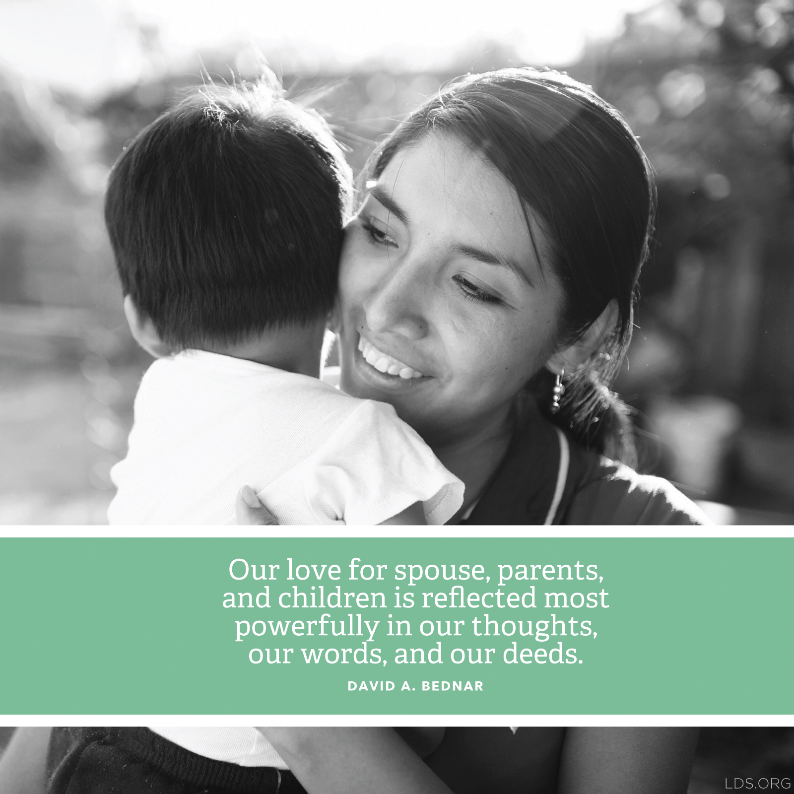 """""""Our love for spouse, parents, and children is reflected most powerfully in our thoughts, our words, and our deeds.""""—Elder David A. Bednar, """"More Diligent and Concerned at Home"""""""