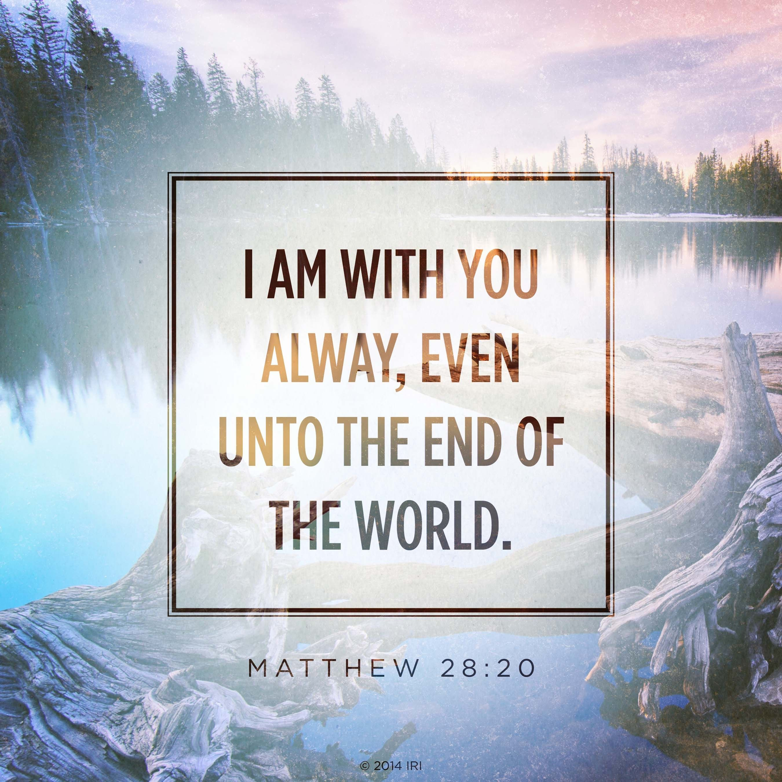 """""""I am with you alway, even unto the end of the world.""""—Matthew 28:20"""