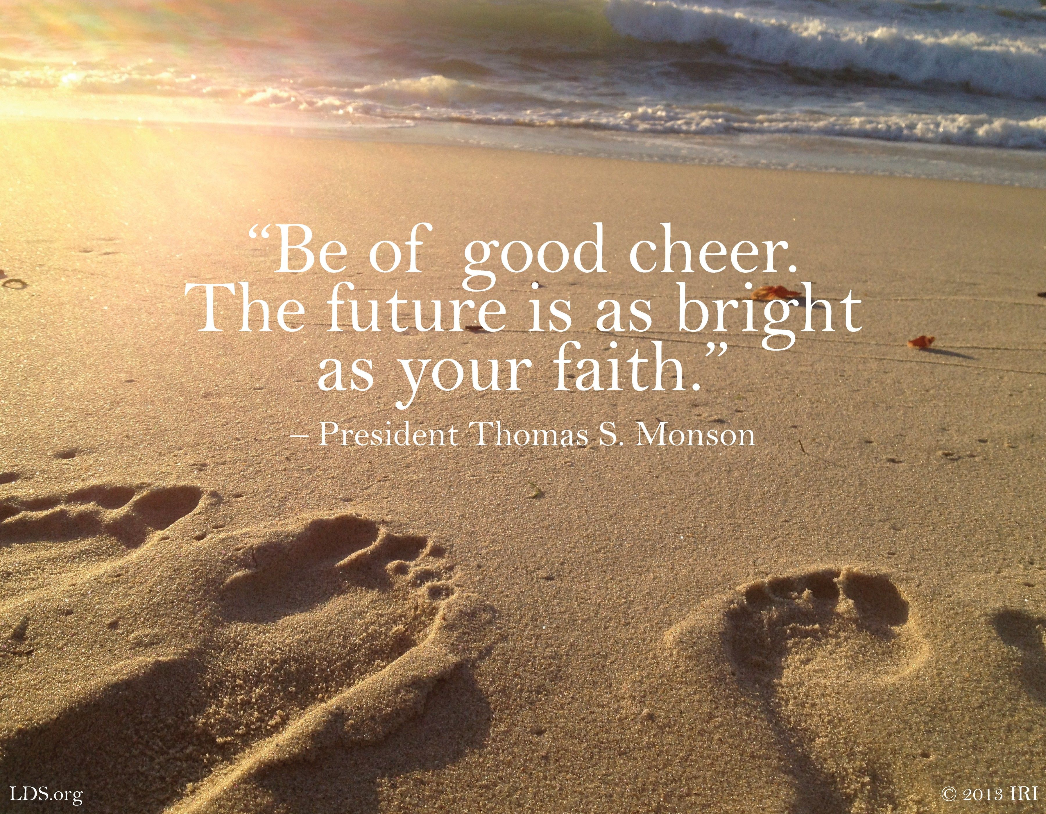 """""""Be of good cheer. The future is as bright as your faith.""""—President Thomas S. Monson, """"Be of Good Cheer"""""""