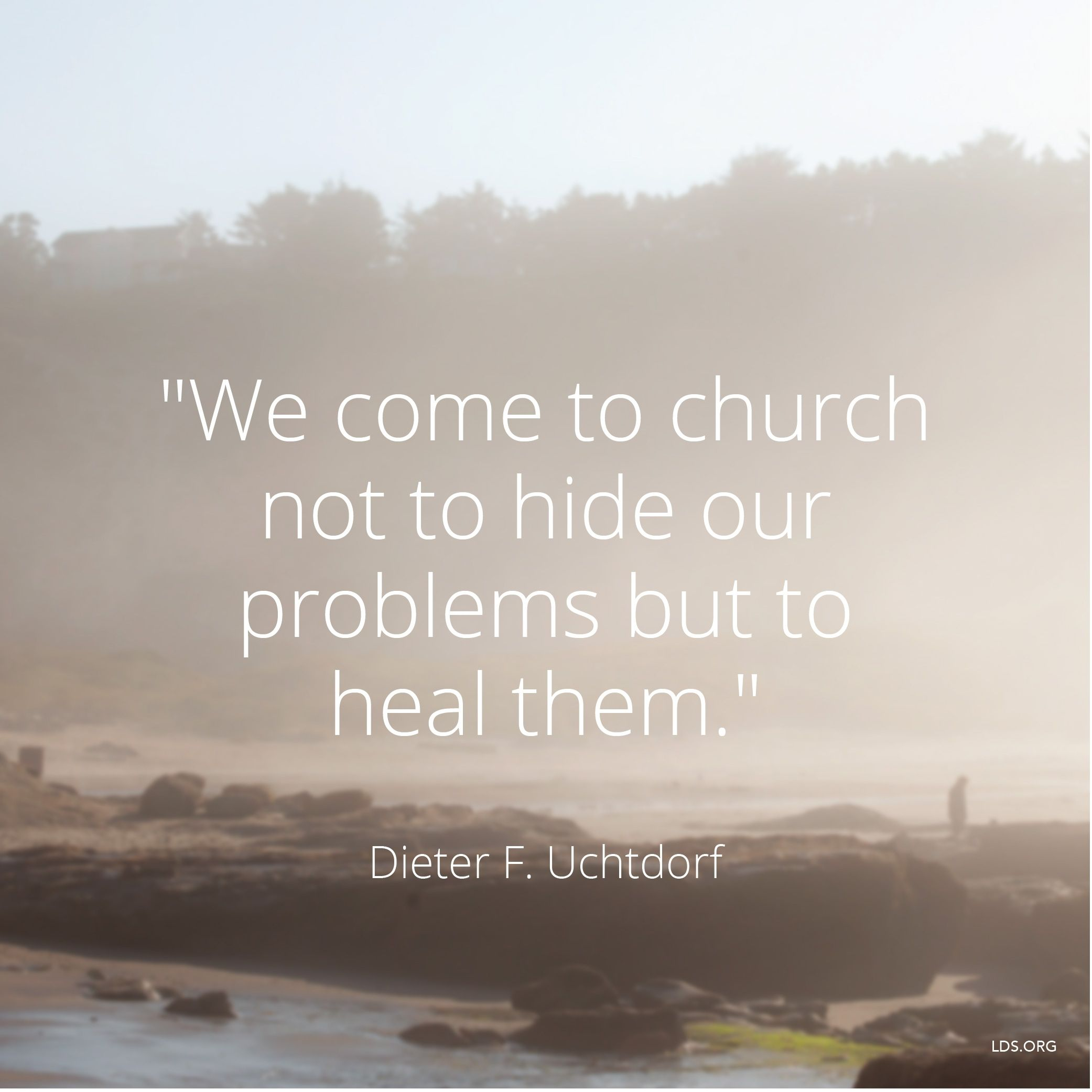 """""""We come to church not to hide our problems but to heal them.""""—President Dieter F. Uchtdorf, """"On Being Genuine"""""""