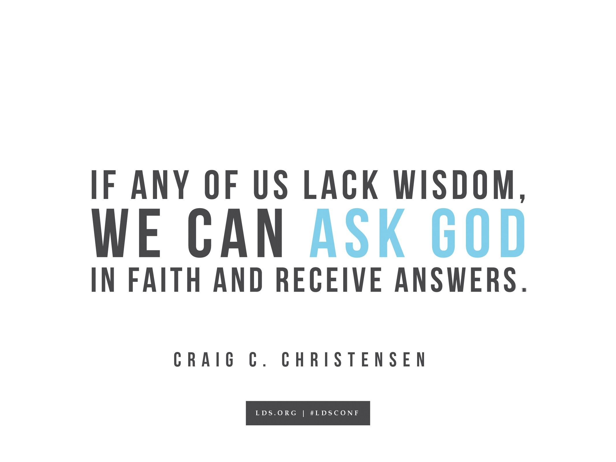 """""""If any of us lack wisdom, we can ask God in faith and receive answers.""""—Craig C. Christensen, """"A Choice Seer Will I Raise Up"""""""