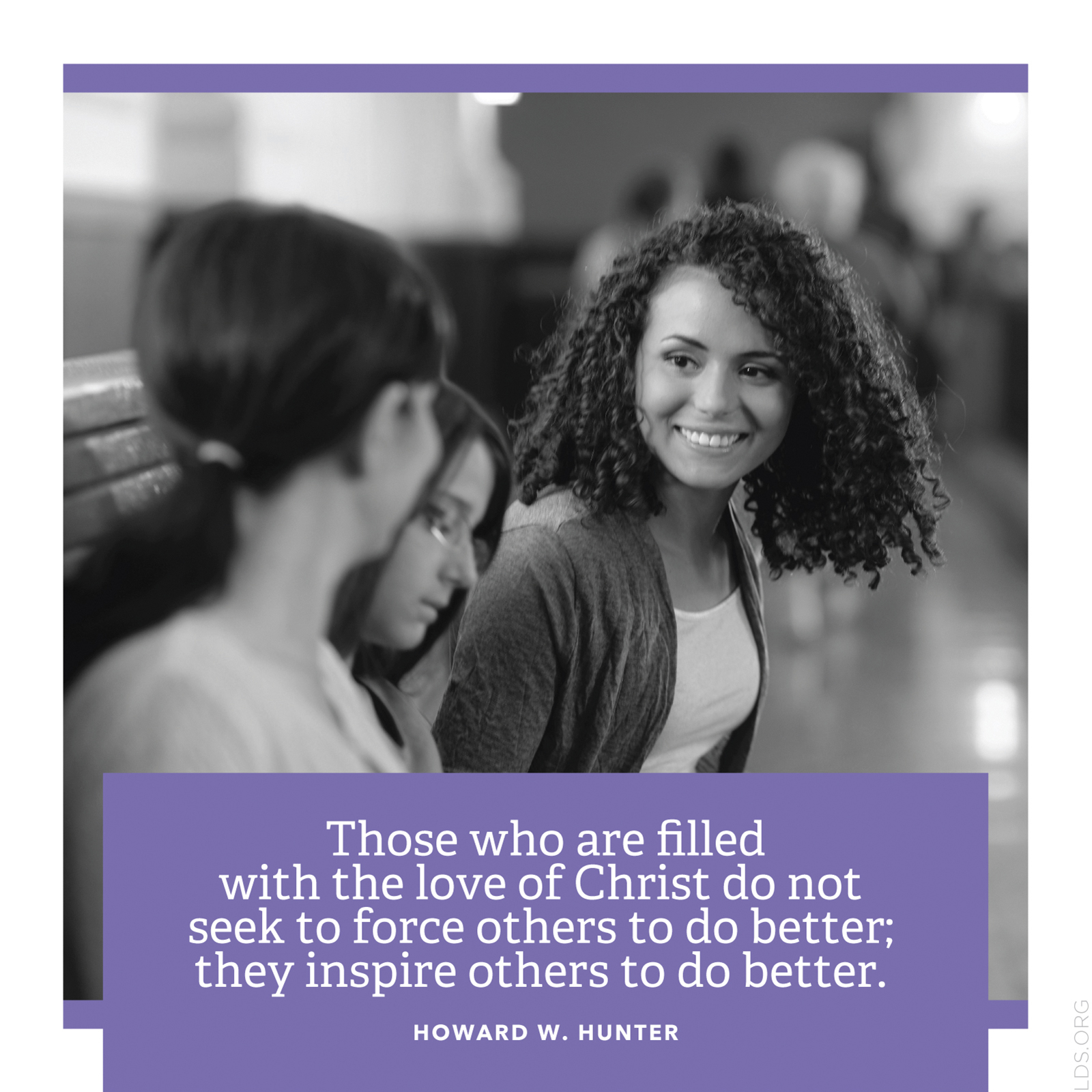 """""""Those who are filled with the love of Christ do not seek to force others to do better; they inspire others to do better.""""—President Howard W. Hunter, """"A More Excellent Way"""""""