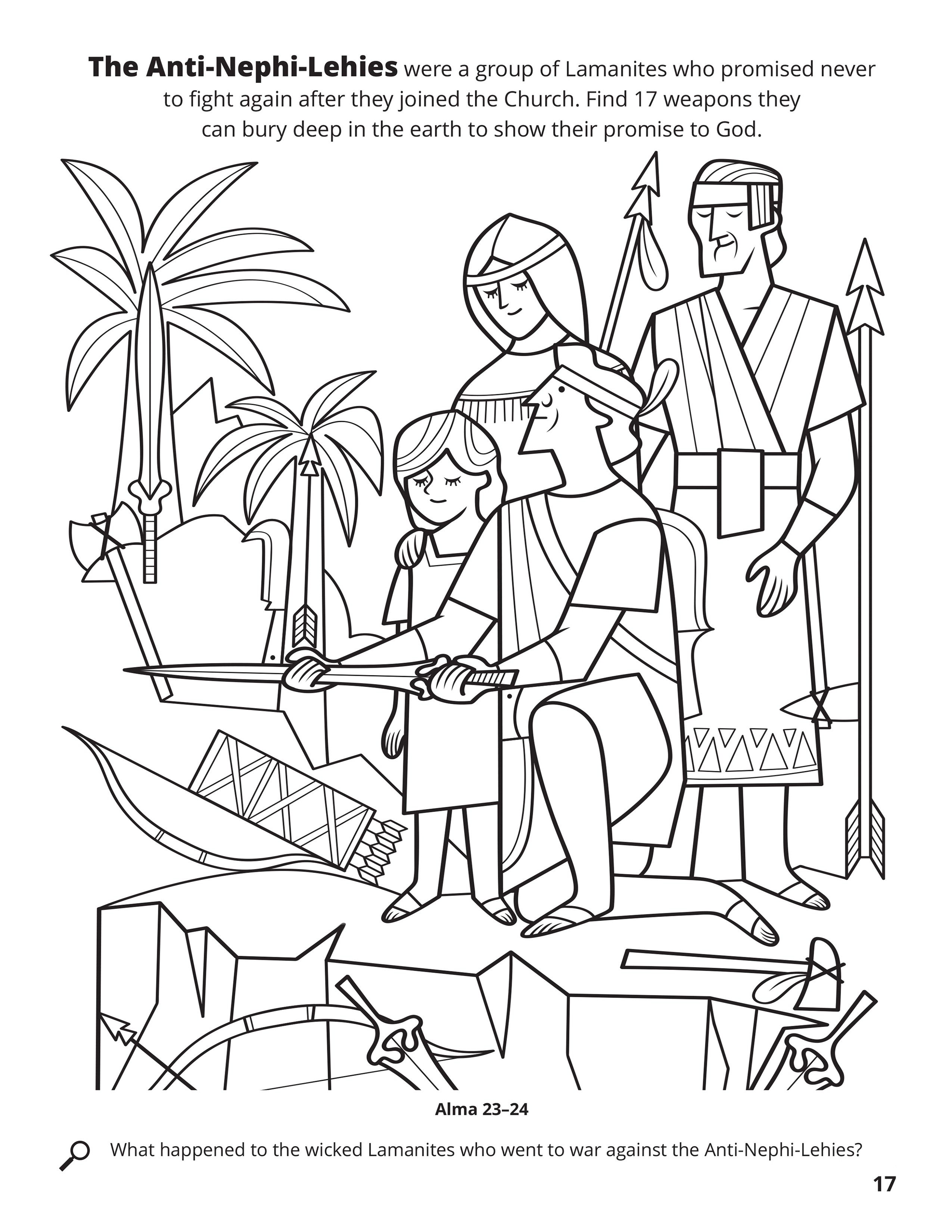 The Anti-Nephi-Lehies were a group of Lamanites who promised never to fight again after they joined the Church. Find 17 weapons they can bury deep in the earth to show their promise to God. Location in the Scriptures: Alma 23–24. Search the Scriptures: What happened to the wicked Lamanites who went to war against the Anti-Nephi-Lehies?