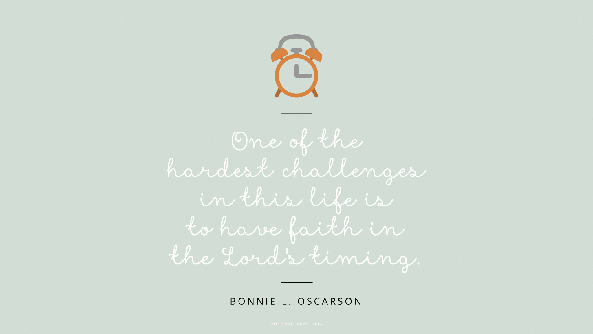 """""""One of the hardest challenges in this life is to have faith in the Lord's timing.""""—Sister Bonnie L. Oscarson, """"Defenders of the Family Proclamation"""" © undefined ipCode 1."""