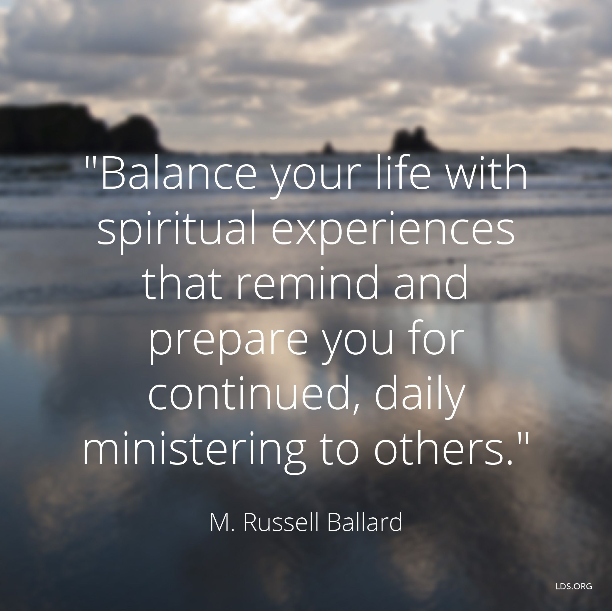 """""""Balance your life with spiritual experiences that remind and prepare you for continued, daily ministering to others.""""—Elder M. Russell Ballard, """"The Greatest Generation of Young Adults"""""""
