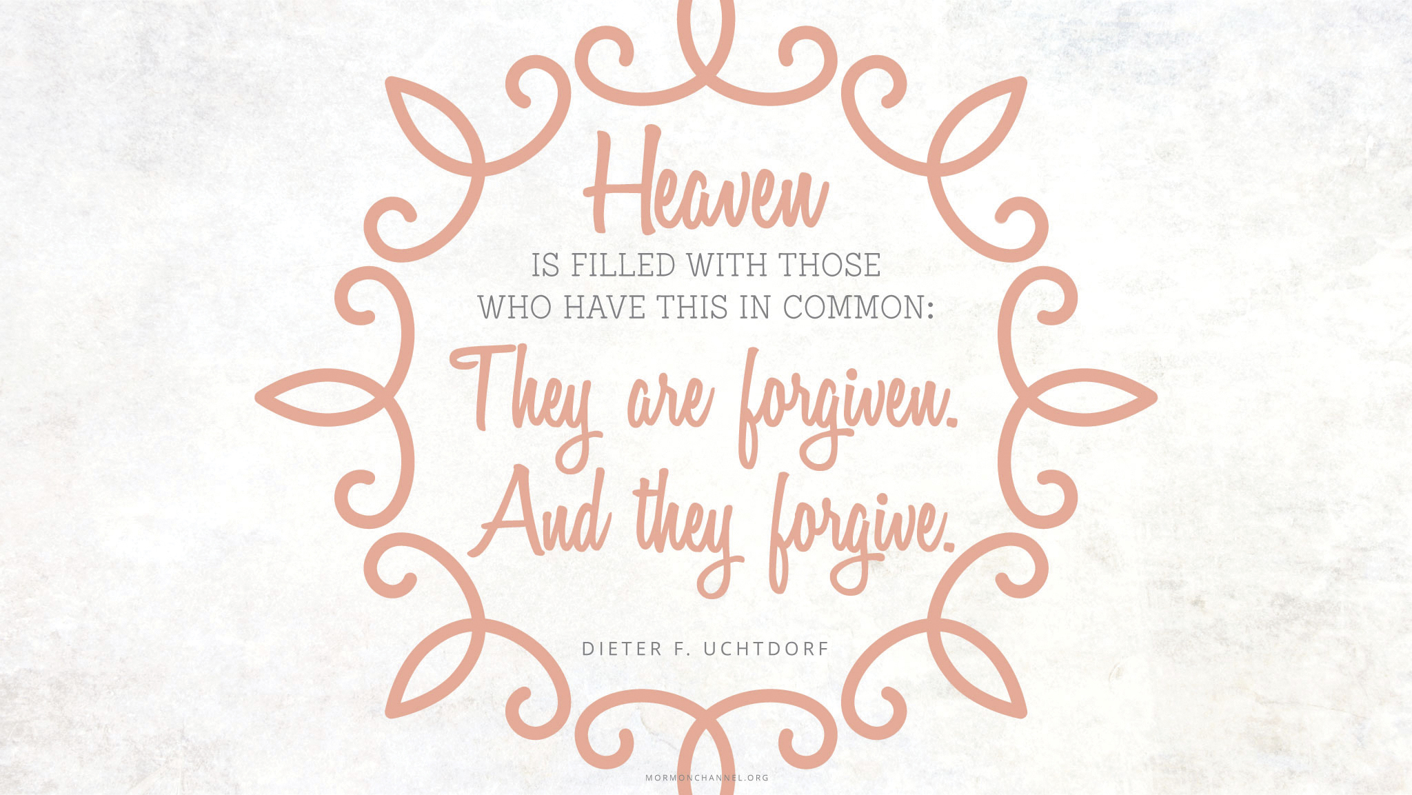 """""""Heaven is filled with those who have this in common: They are forgiven. And they forgive.""""—President Dieter F. Uchtdorf, """"The Merciful Obtain Mercy"""""""