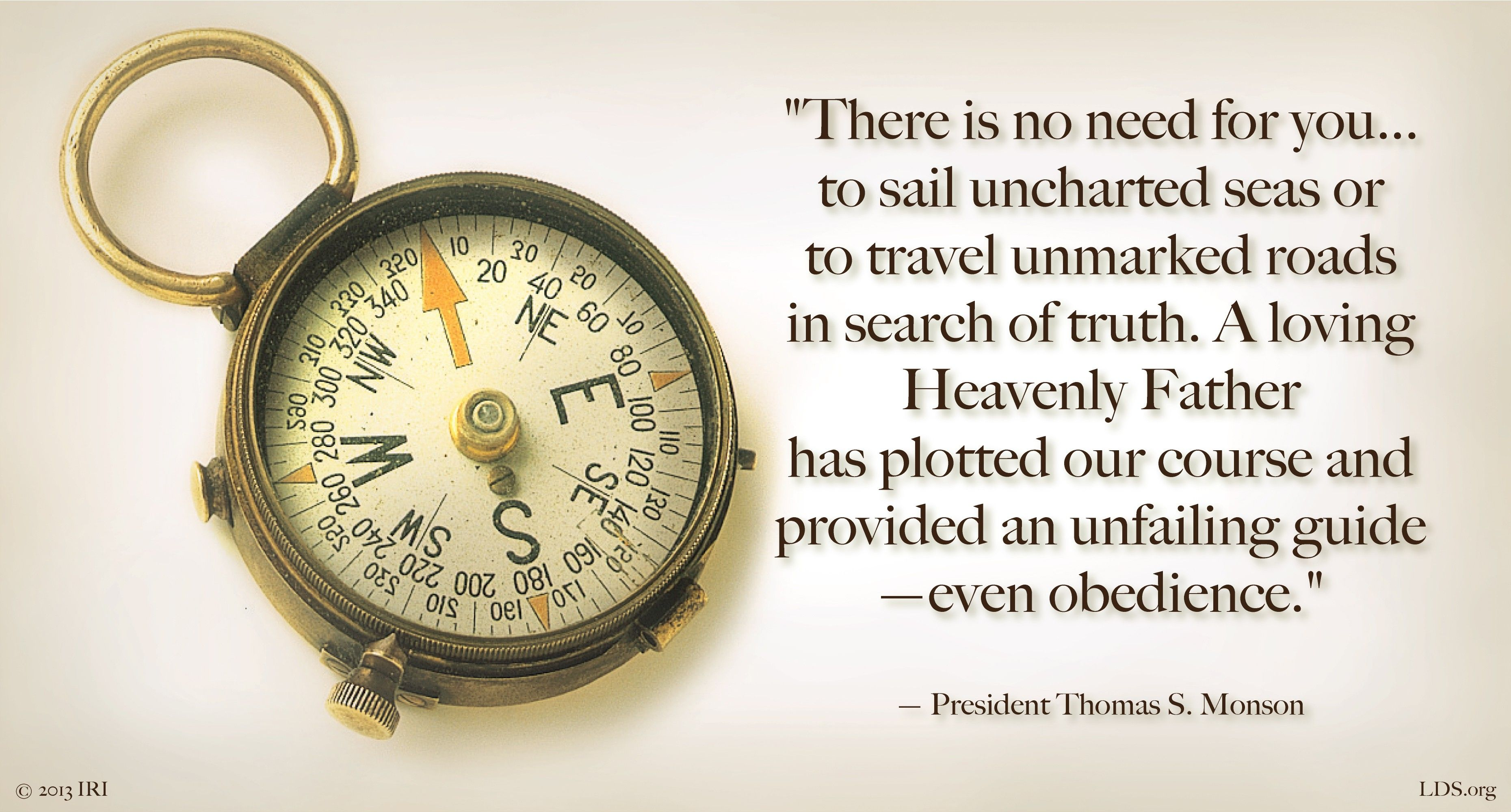 """""""There is no need for you … to sail uncharted seas or to travel unmarked roads in search of truth. A loving Heavenly Father has plotted our course and provided an unfailing guide—even obedience.""""—President Thomas S. Monson, """"Obedience Brings Blessings"""""""