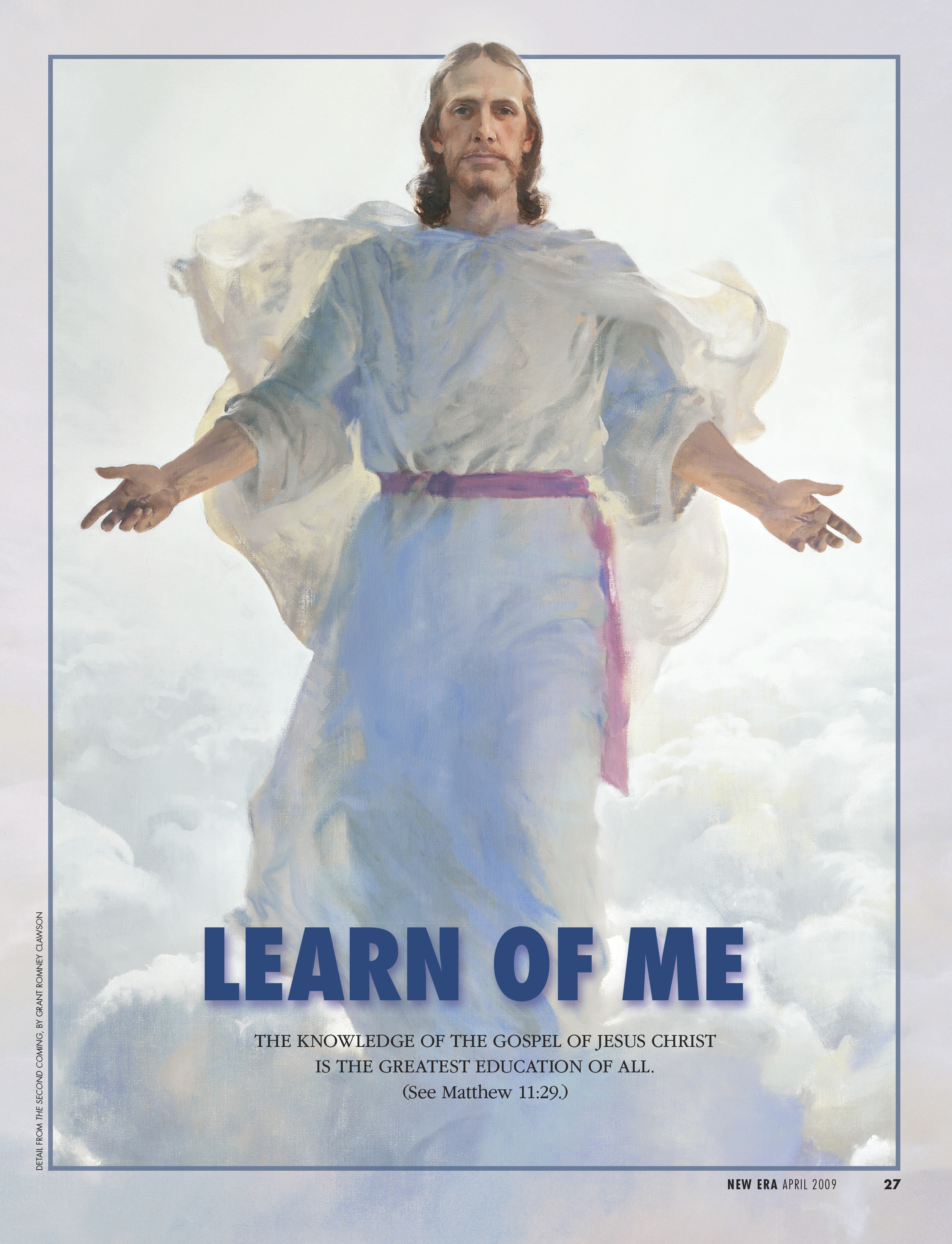 Learn of Me. The knowledge of the gospel of Jesus Christ is the greatest education of all. (See Matthew 11:29.) Apr. 2009 © undefined ipCode 1.