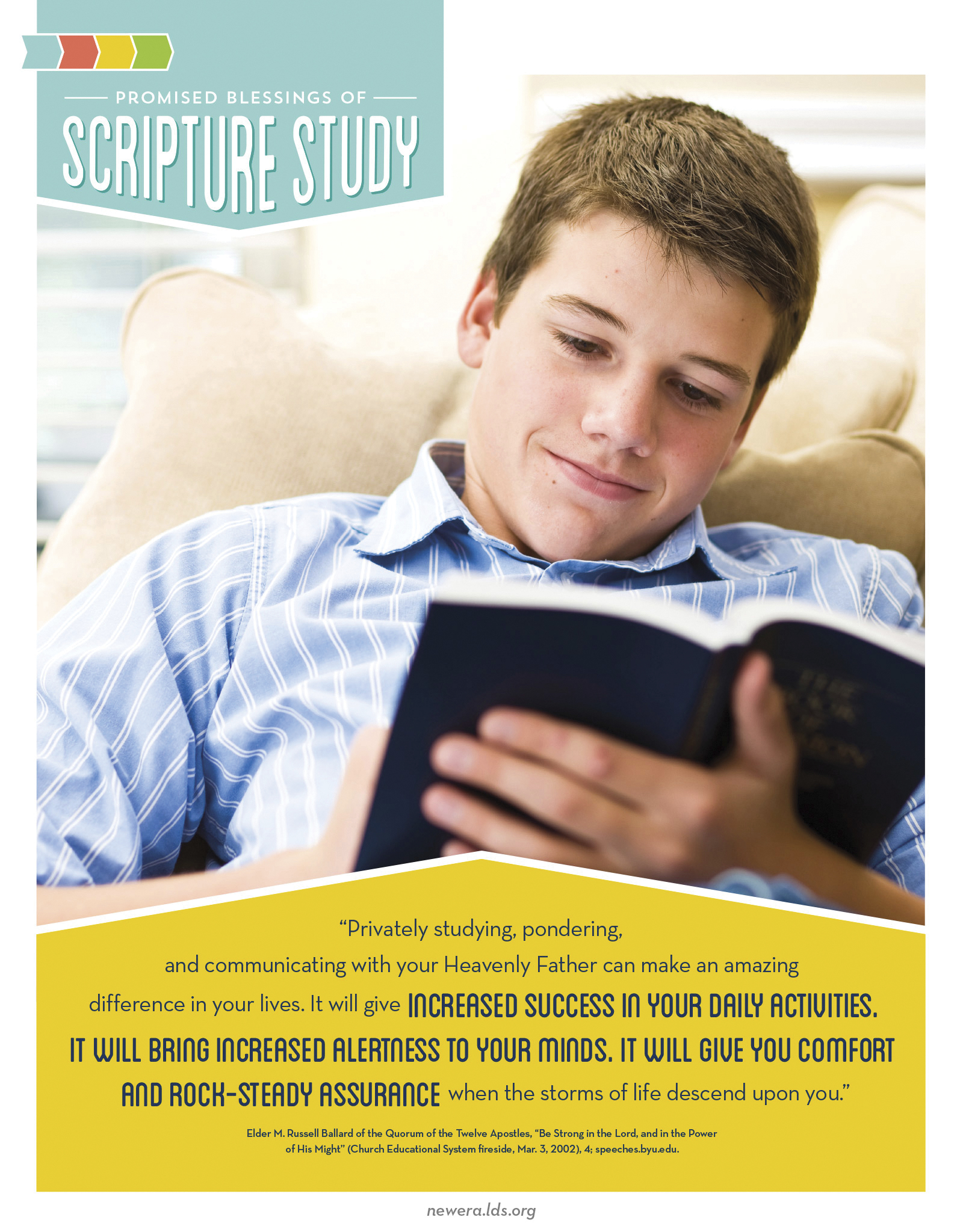 """""""Privately studying, pondering, and communicating with your Heavenly Father can make an amazing difference in your lives. It will give increased success in your daily activities. It will bring increased alertness to your minds. It will give you comfort and rock-steady assurance when the storms of life descend upon you.""""—Elder M. Russell Ballard, """"Be Strong in the Lord, and in the Power of His Might"""""""