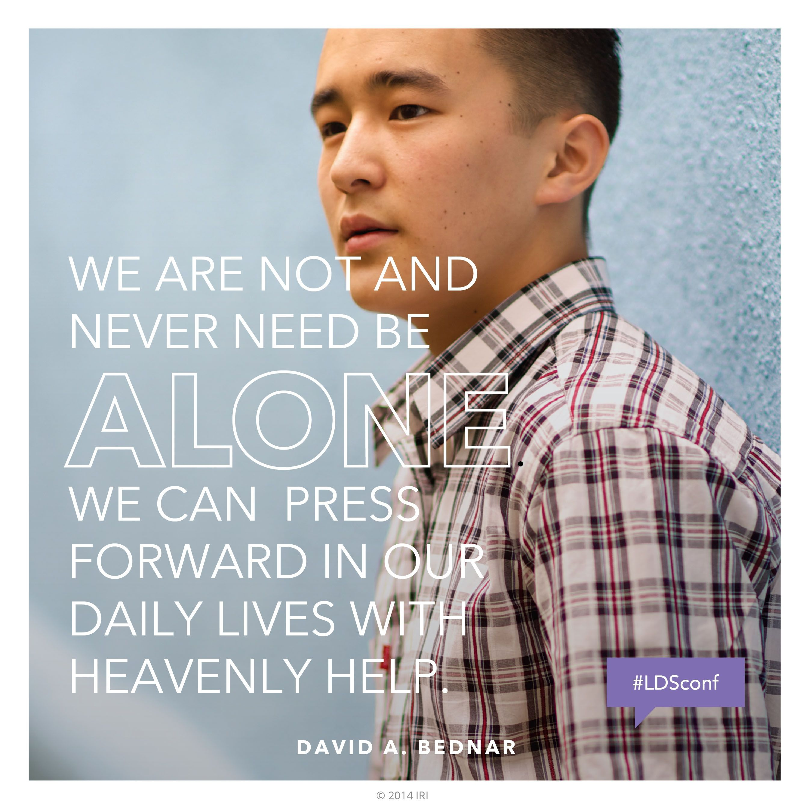 """""""We are not and never need be alone. We can press forward in our daily lives with heavenly help.""""—Elder David A. Bednar, """"Bear Up Their Burdens with Ease"""""""