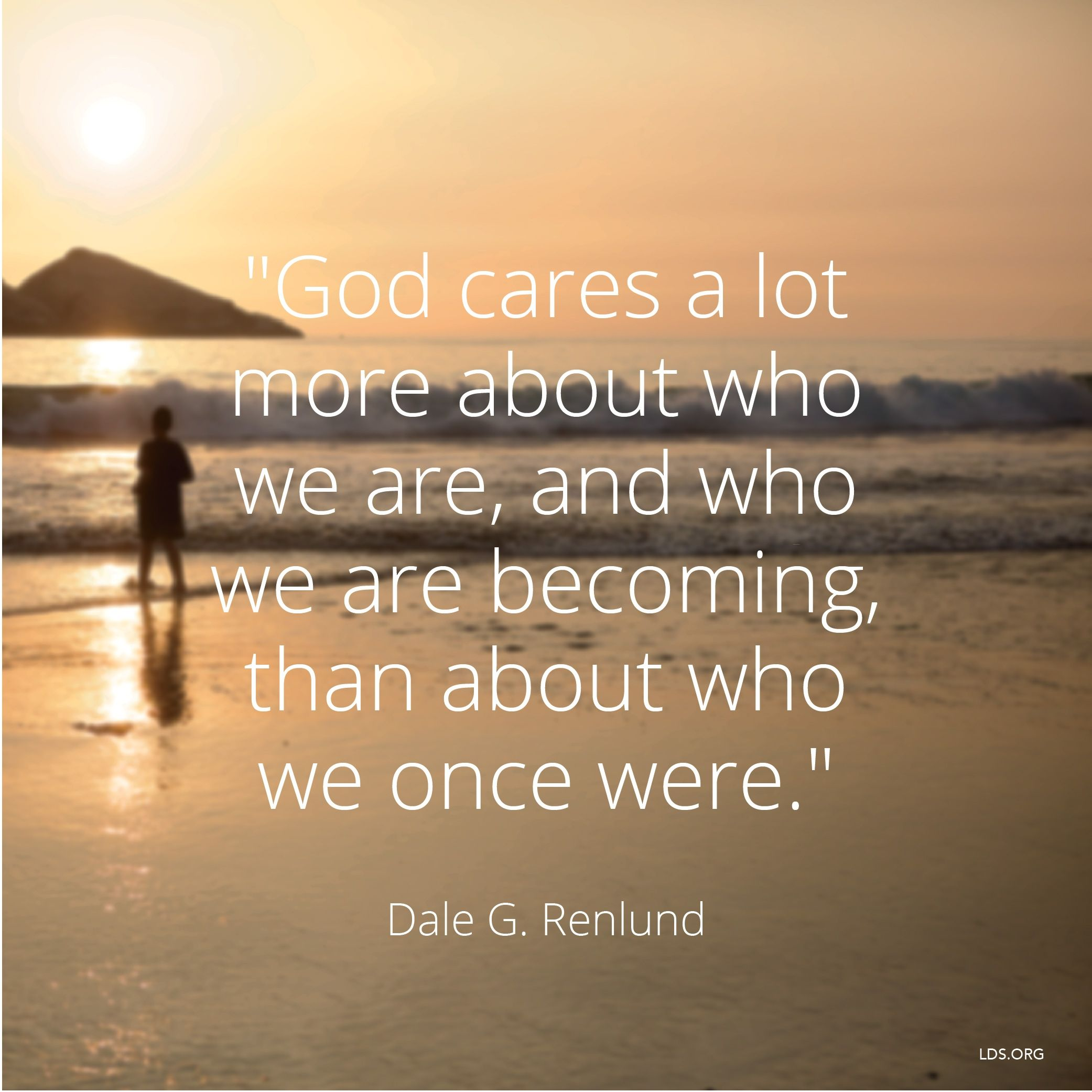 """""""God cares a lot more about who we are, and who we are becoming, than about who we once were.""""—Elder Dale G. Renlund, """"Latter-day Saints Keep on Trying."""""""