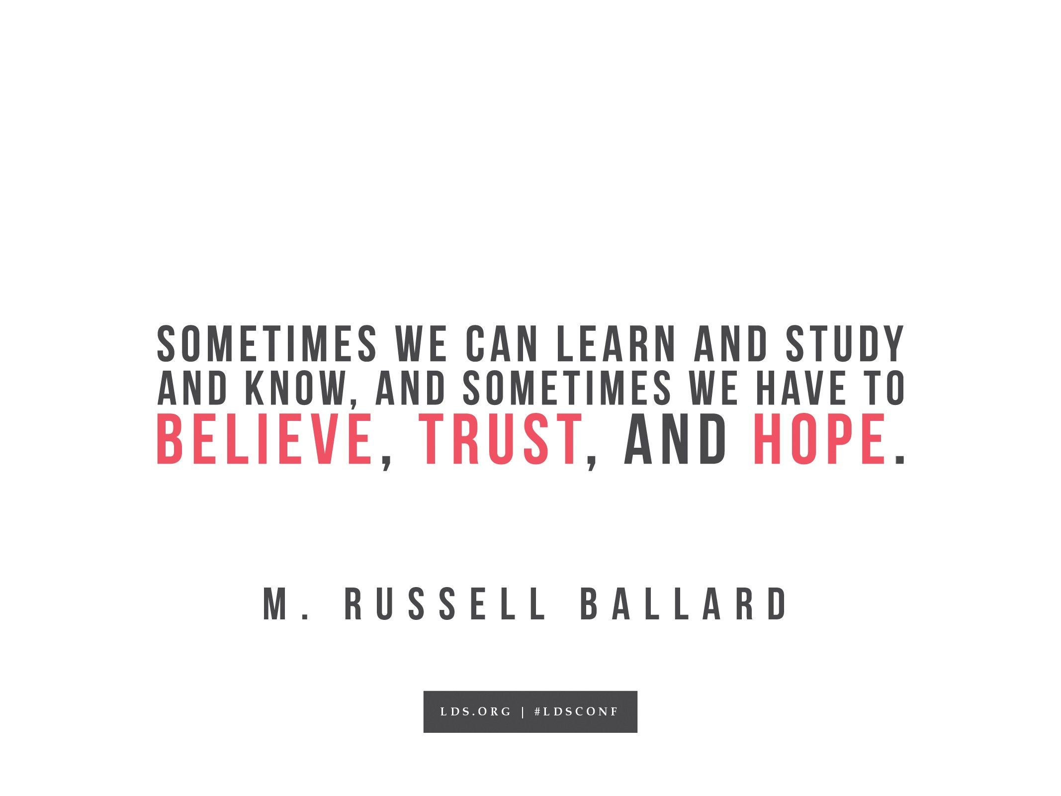 """""""Sometimes we can learn, study, and know, and sometimes we have to believe, trust, and hope.""""—M. Russell Ballard, """"To Whom Shall We Go?"""""""