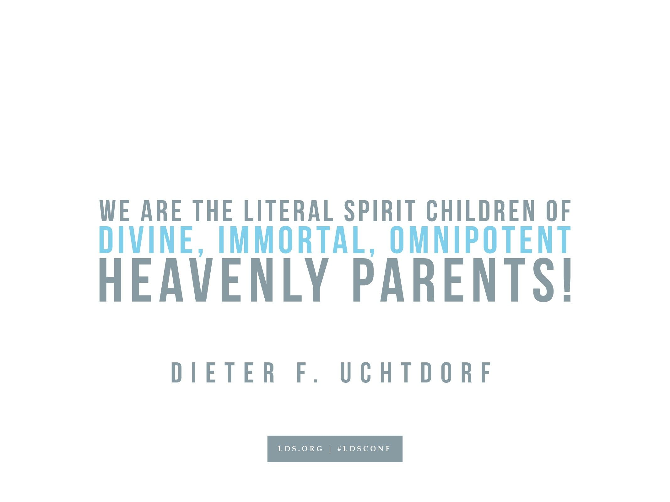 """""""We are the literal spirit children of divine, immortal, and omnipotent Heavenly Parents!""""—Dieter F. Uchtdorf, """"O How Great the Plan of Our God!"""""""