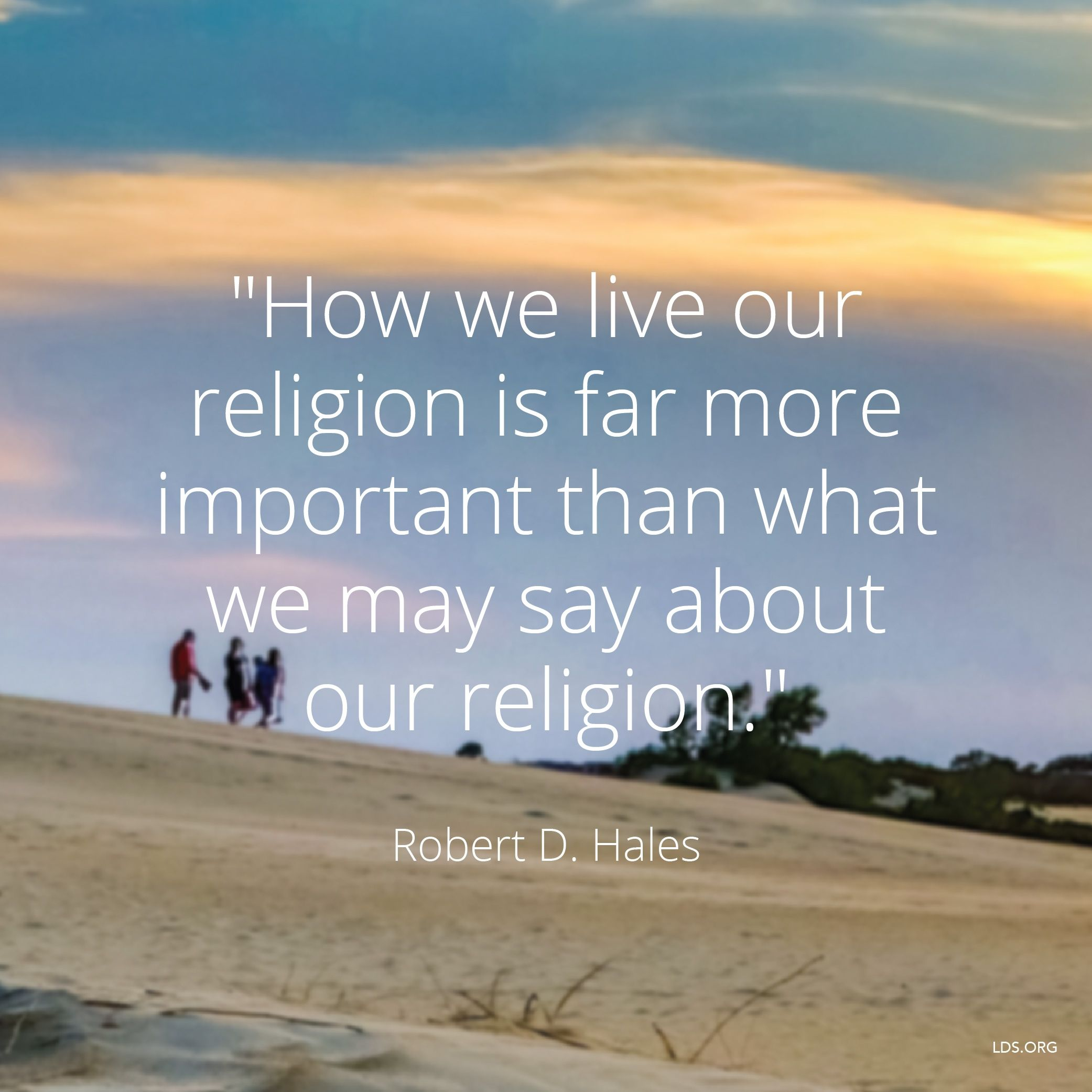 """""""How we live our religion is far more important than what we may say about our religion.""""—Elder Robert D. Hales, """"Preserving Agency, Protecting Religious Freedom"""""""