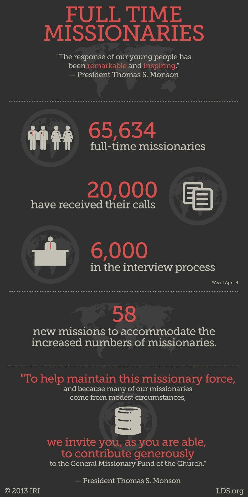 """""""The response of our young people has been remarkable and inspiring. As of April 4—two days ago—we have 65,634 full-time missionaries serving, with over 20,000 more who have received their calls but who have not yet entered a missionary training center and over 6,000 more in the interview process with their bishops and stake presidents. It has been made necessary for us to create 58 new missions to accommodate the increased number of missionaries. To help maintain this missionary force, and because many of our missionaries come from modest circumstances, we invite you, as you are able, to contribute generously to the General Missionary Fund of the Church.""""—President Thomas S. Monson, """"Welcome to Conference"""""""