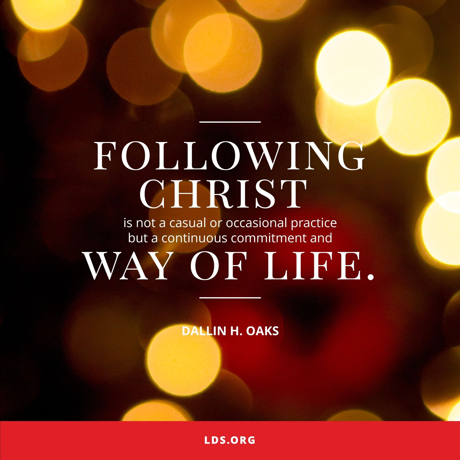 """""""Following Christ is not a casual or occasional practice but a continuous commitment and way of life.""""—Elder Dallin H. Oaks, """"Followers of Christ"""""""