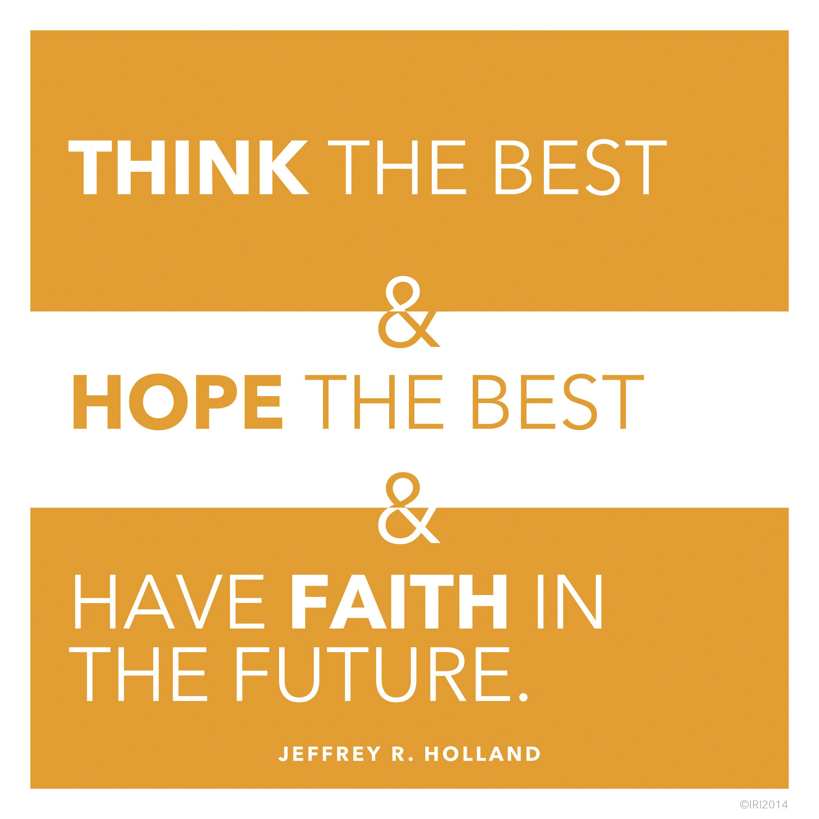 """""""Think the best and hope the best and have faith in the future.""""—Elder Jeffrey R. Holland, """"The Confidence of Worthiness"""""""