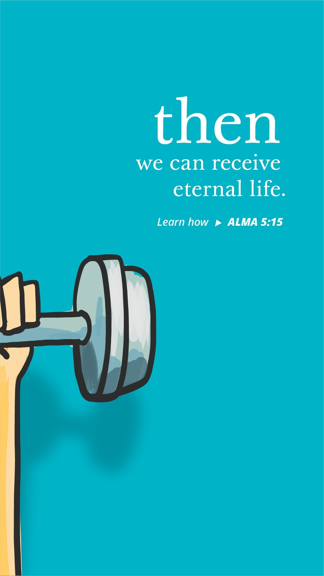 Then we can receive eternal life. — See Alma 5:15