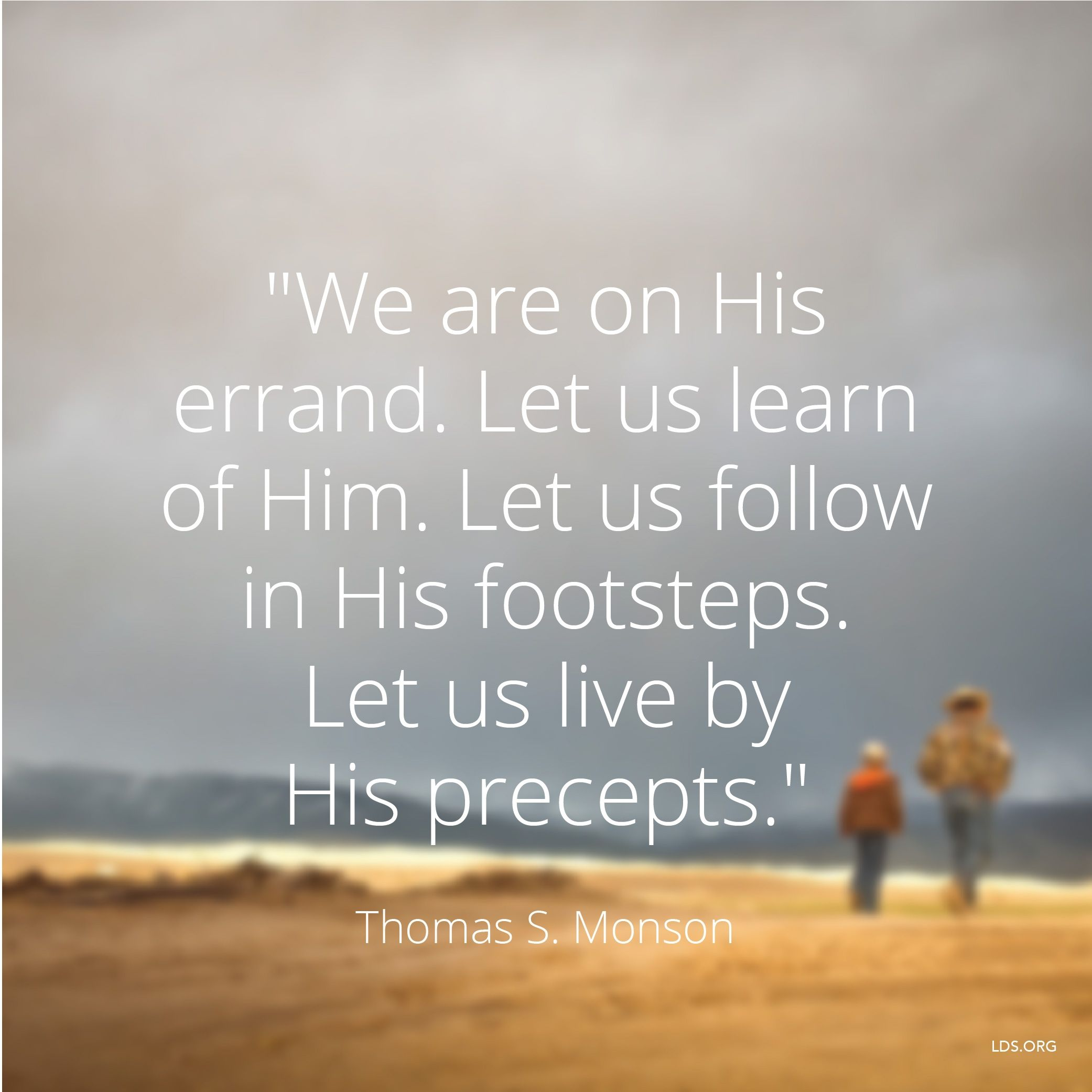 """""""We are on His errand. Let us learn of Him. Let us follow in His footsteps. Let us live by His precepts.""""—President Thomas S. Monson, """"The Priesthood—a Sacred Gift"""""""