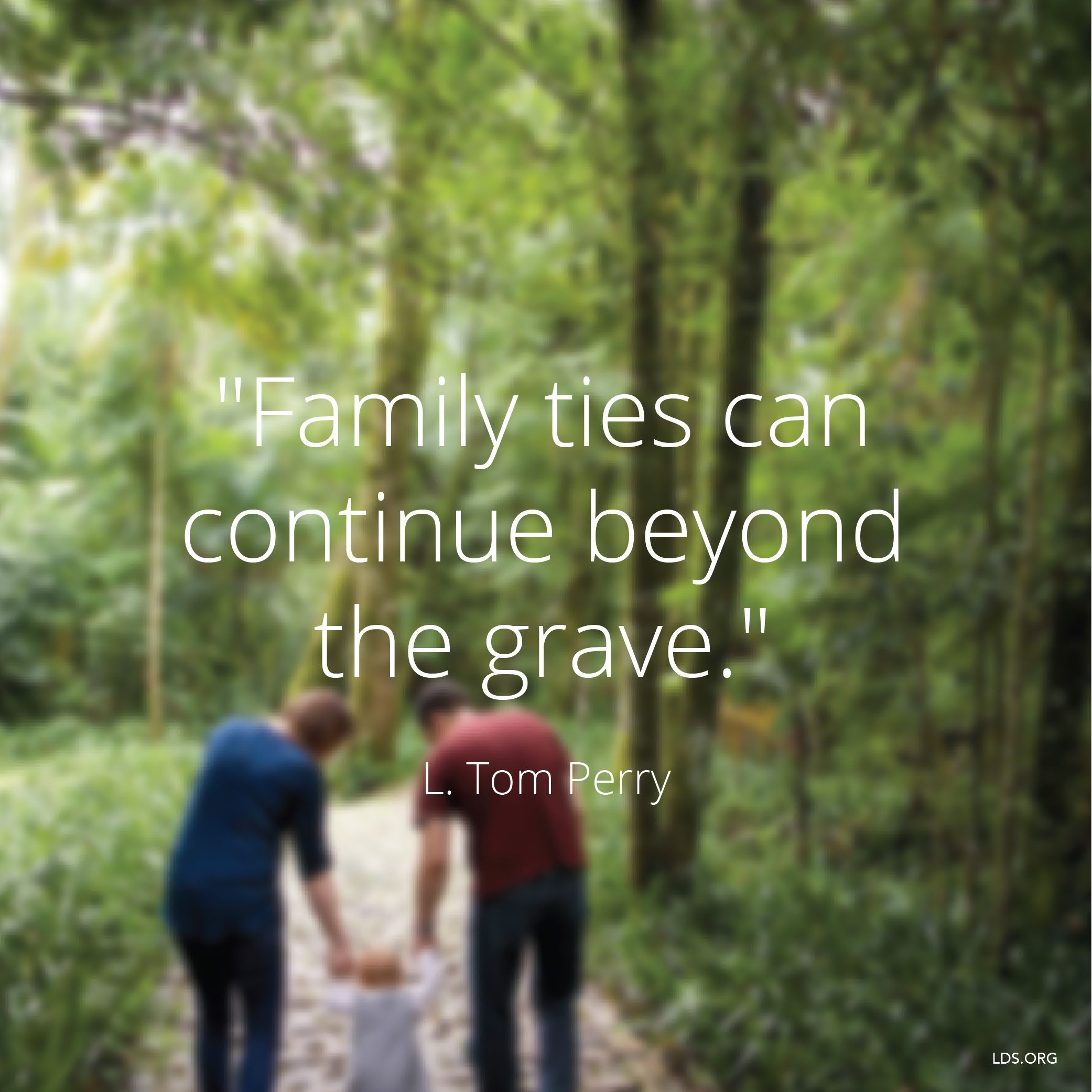 """""""Family ties can continue beyond the grave.""""—Elder L. Tom Perry, """"Why Marriage and Family Matter—Everywhere in the World"""""""