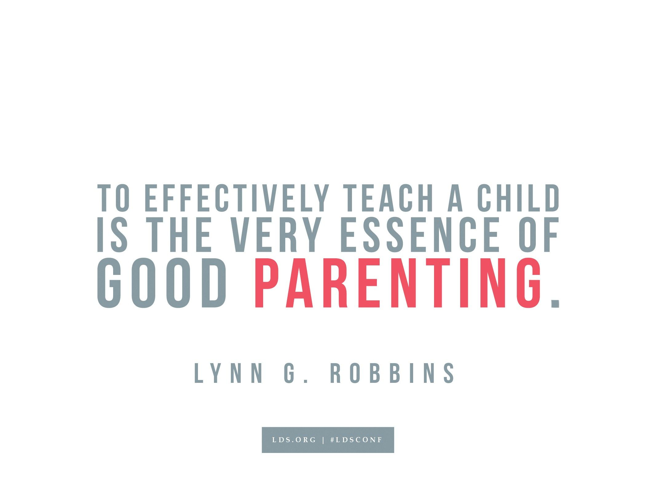 """""""To effectively teach a child is the very essence of good parenting.""""—Lynn G. Robbins, """"The Righteous Judge"""""""