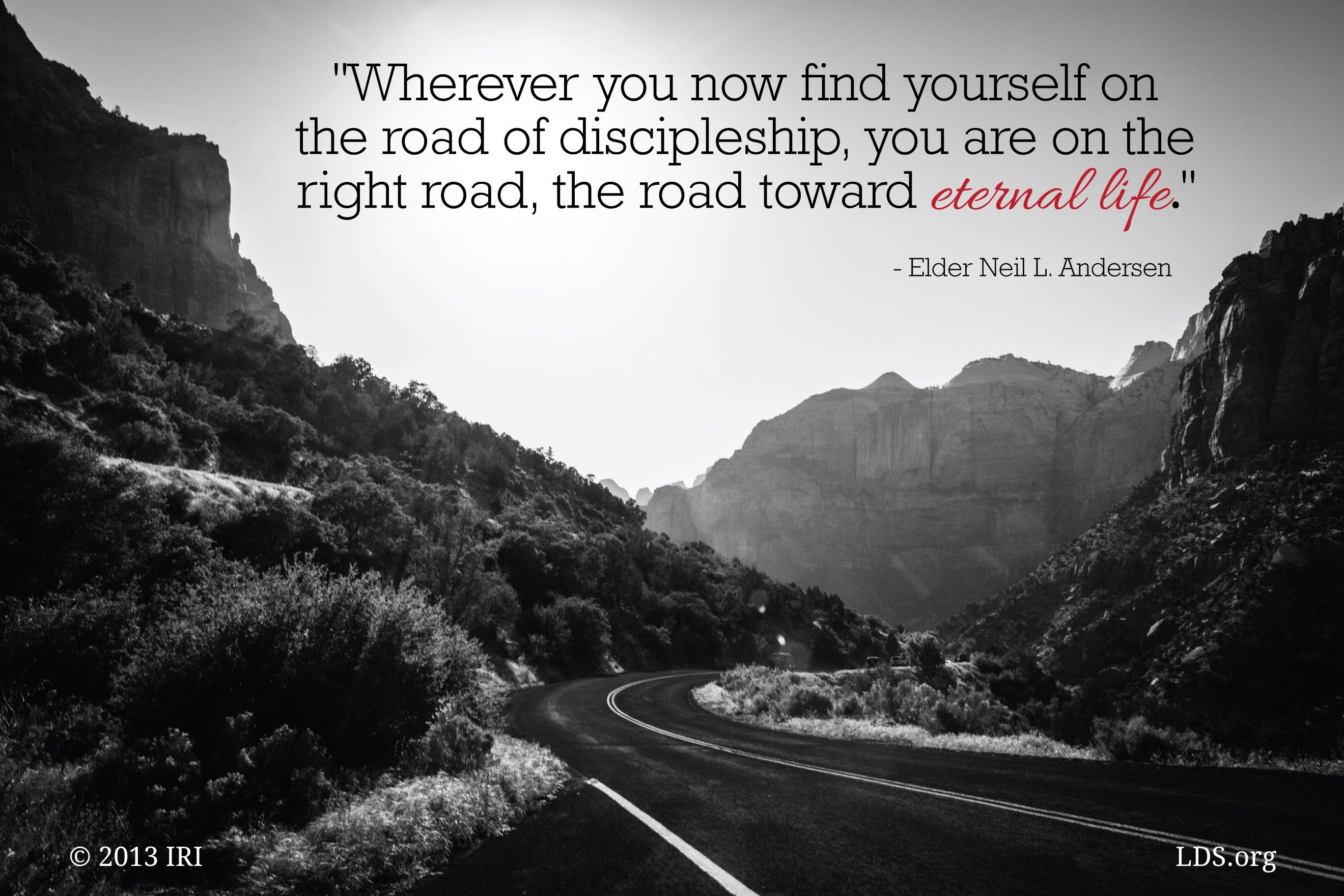"""""""Wherever you now find yourself on the road of discipleship, you are on the right road, the road toward eternal life.""""—Elder Neil L. Andersen, """"What Thinks Christ of Me?"""""""