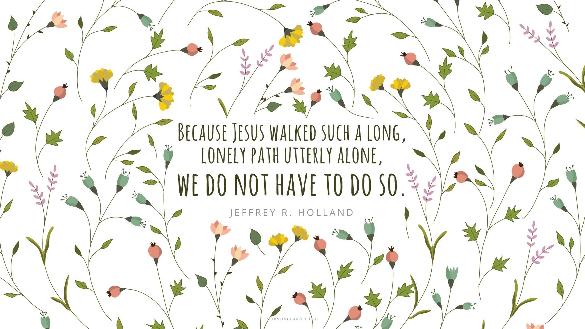 """""""Because Jesus walked such a long, lonely path utterly alone, we do not have to do so.""""—Elder Jeffrey R. Holland, """"None Were with Him"""" © undefined ipCode 1."""