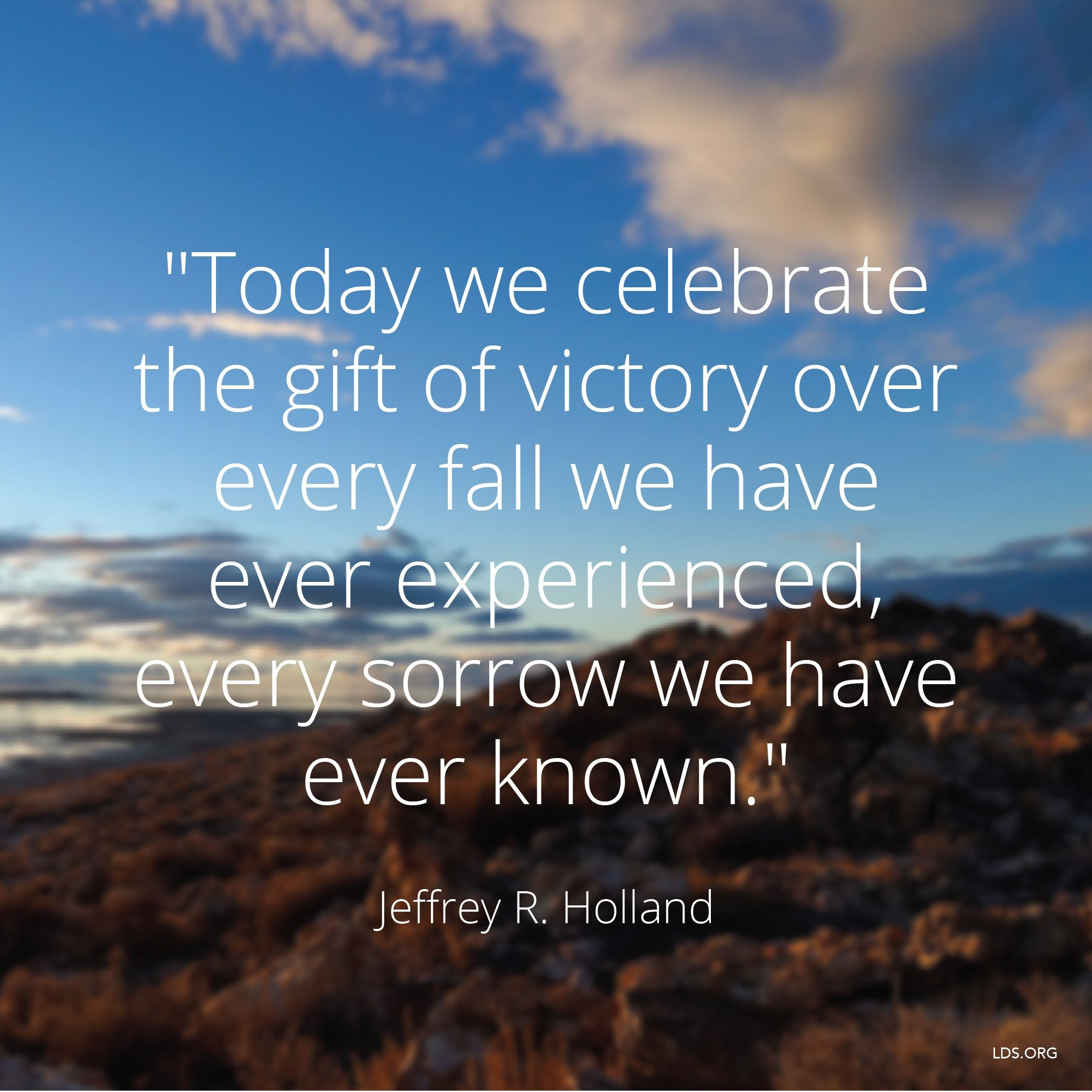 """""""Today we celebrate the gift of victory over every fall we have ever experienced, every sorrow we have ever known.""""—Elder Jeffrey R. Holland, """"Where Justice, Love, and Mercy Meet"""""""