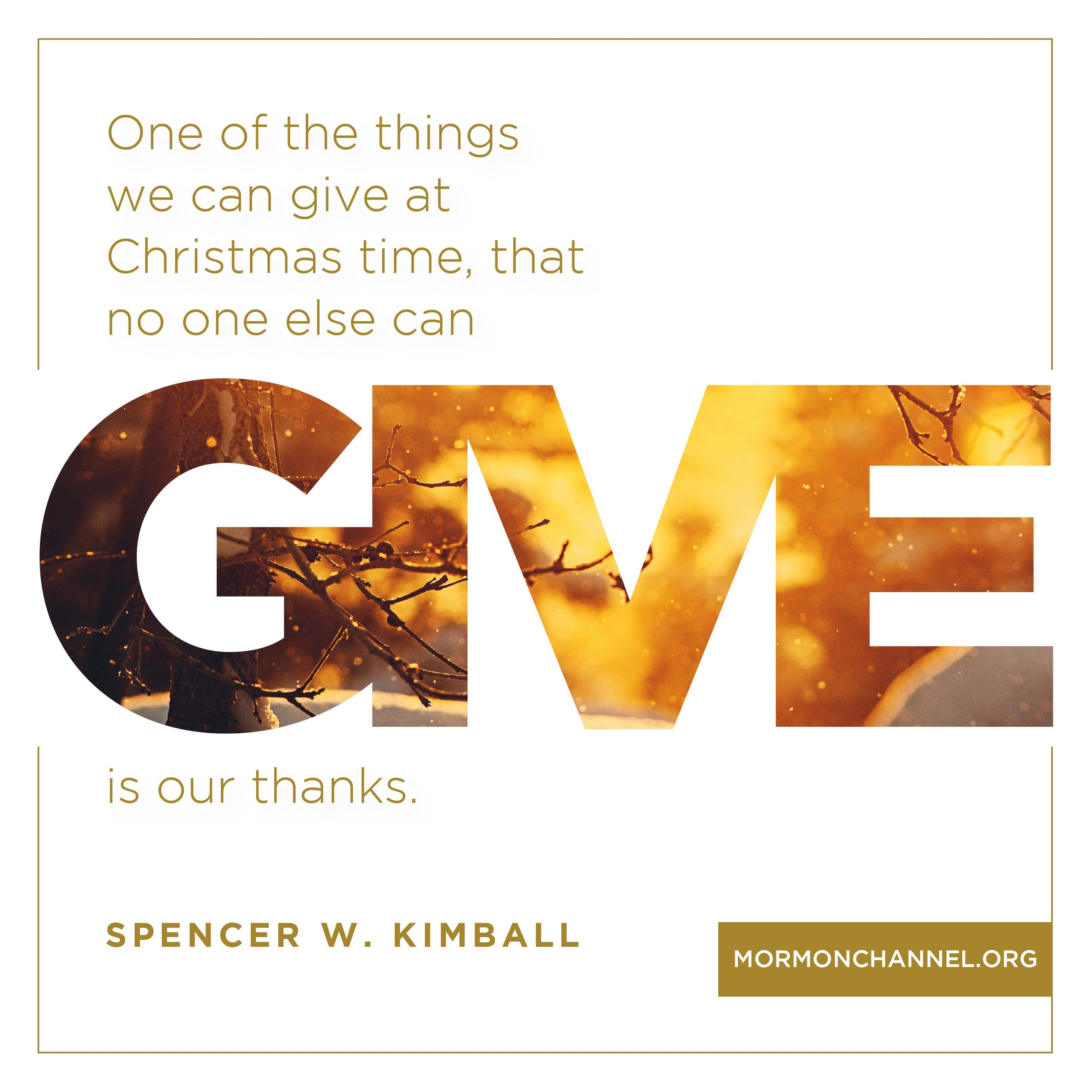 """""""One of the things we can give at Christmas time, that no one else can give, is our thanks.""""—President Spencer W. Kimball, """"A Gift of Gratitude"""""""