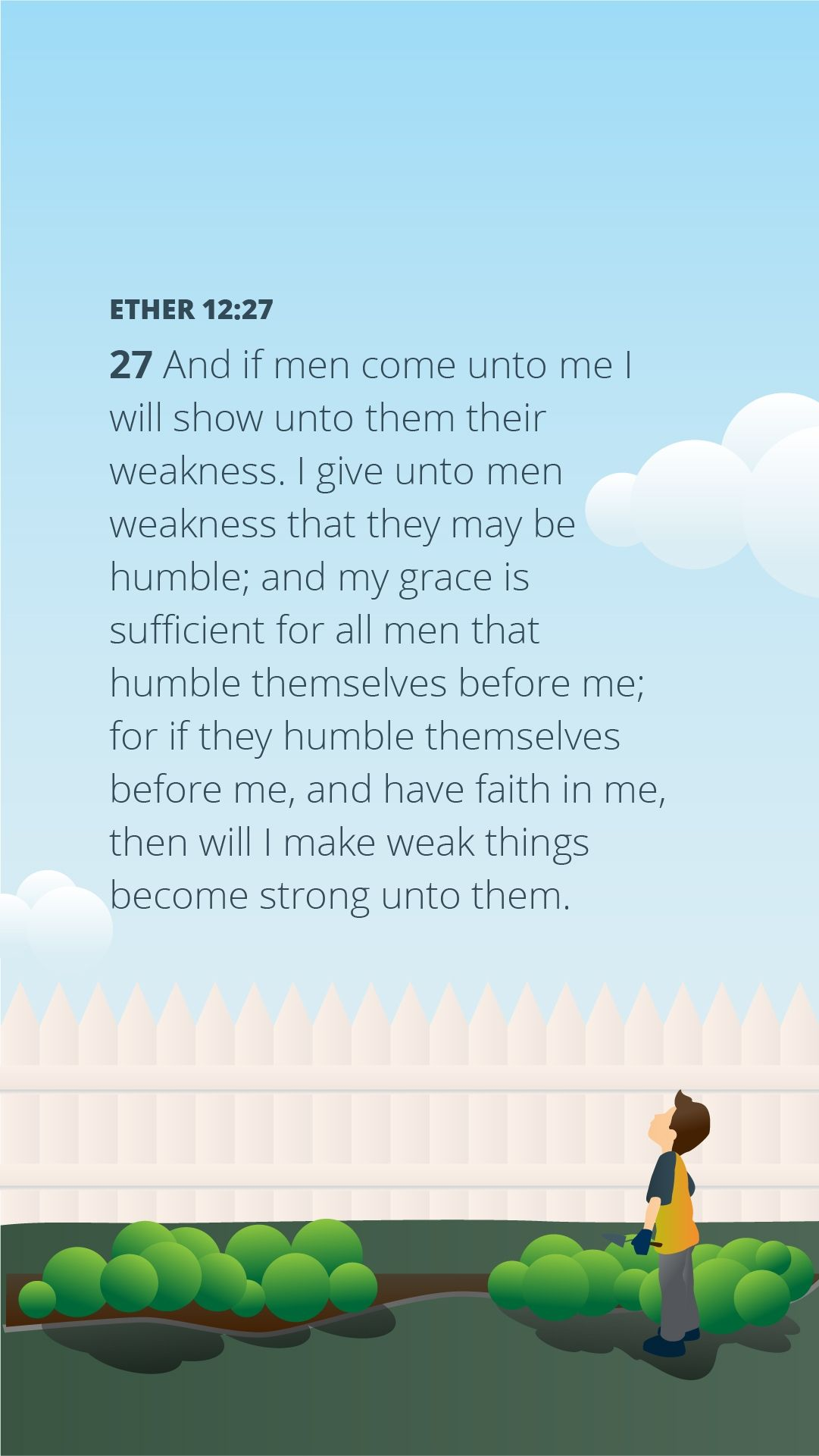 """""""And if men come unto me I will show unto them their weakness. I give unto men weakness that they may be humble; and my grace is sufficient for all men that humble themselves before me; for if they humble themselves before me, and have faith in me, then will I make weak things become strong unto them."""" — Ether 12:27"""