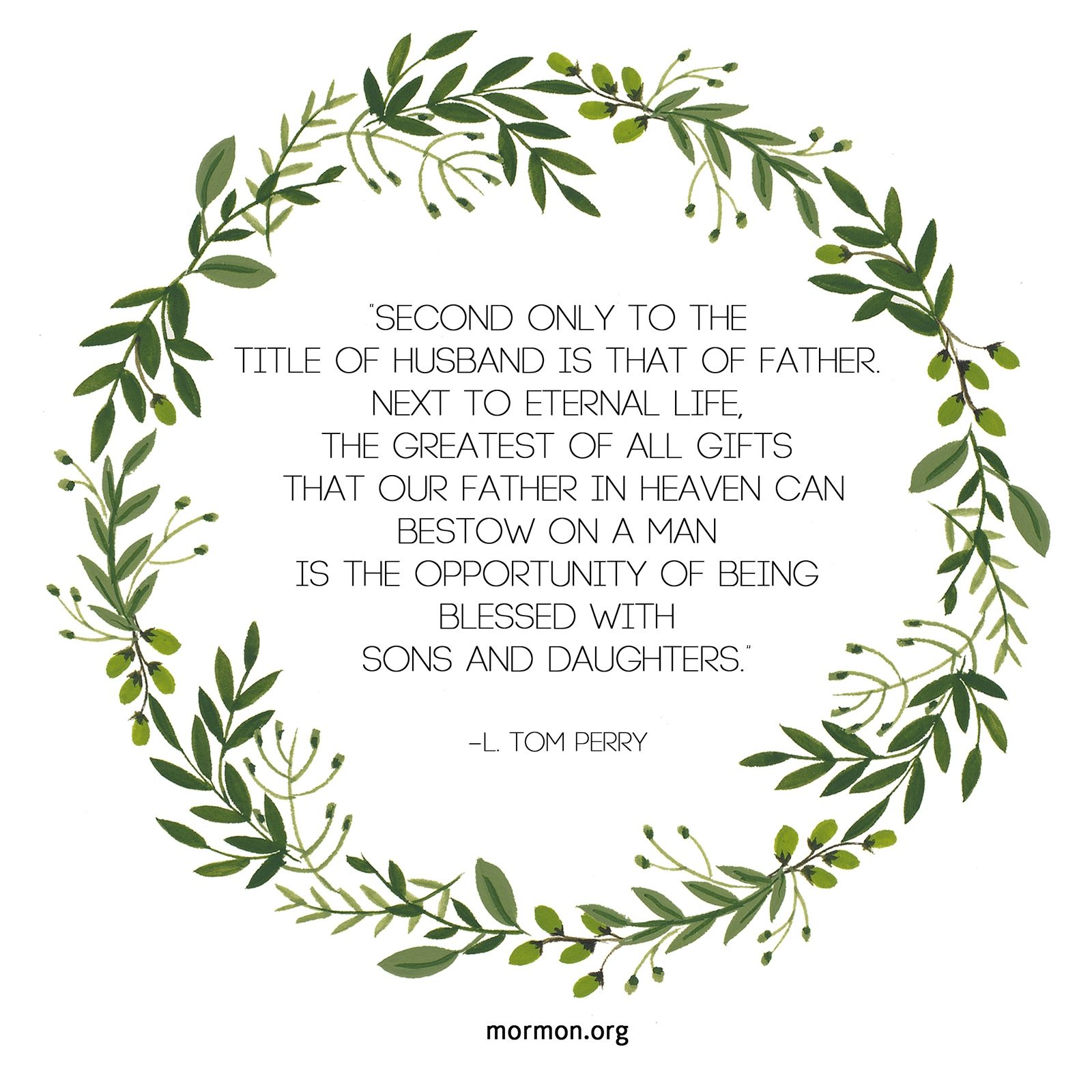 """""""Second only to the title of husband is that of father. Next to eternal life, the greatest of all gifts that our Father in heaven can bestow on a man is the opportunity of being blessed with sons and daughters.""""—Elder L. Tom Perry, """"Father—Your Role, Your Responsibility"""""""