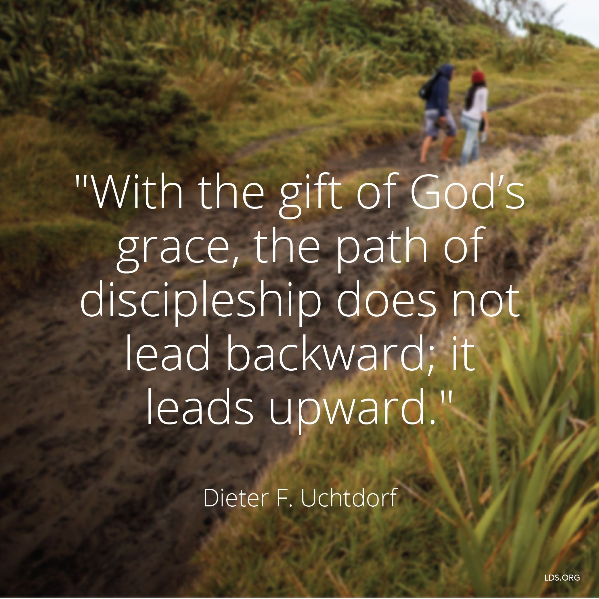 """""""With the gift of God's grace, the path of discipleship does not lead backward; it leads upward.""""—President Dieter F. Uchtdorf, """"The Gift of Grace"""""""